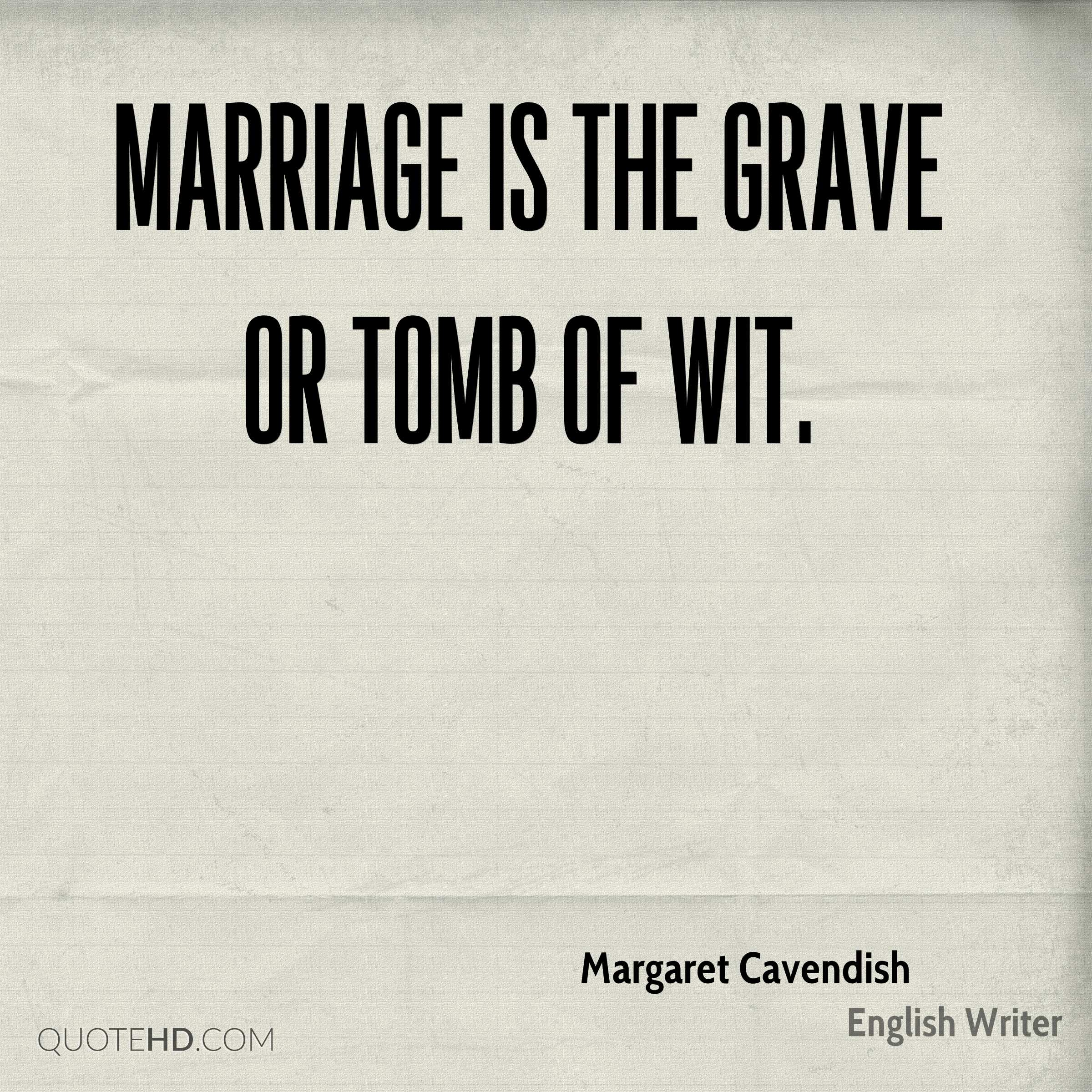 Marriage is the grave or tomb of wit.