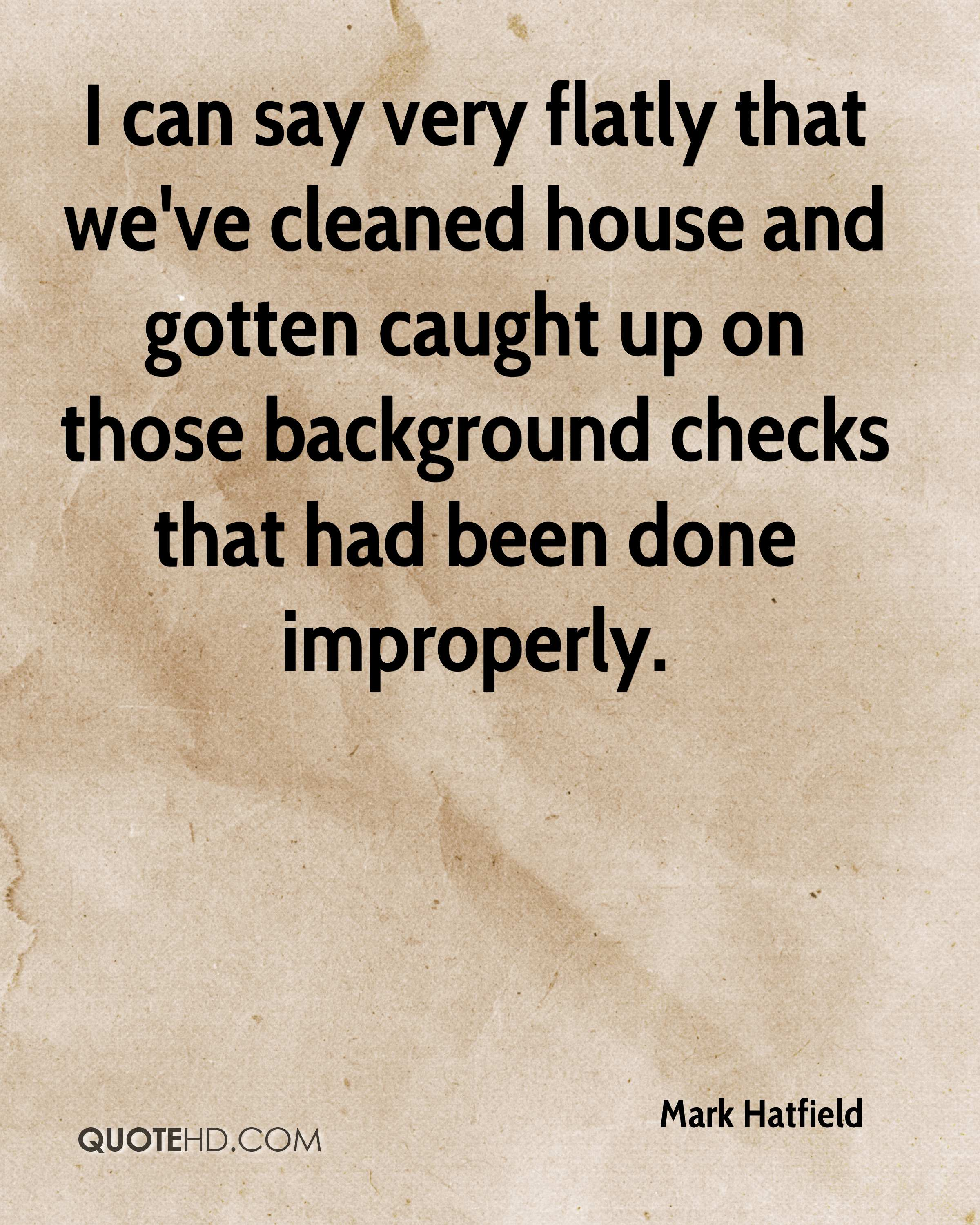 I can say very flatly that we've cleaned house and gotten caught up on those background checks that had been done improperly.