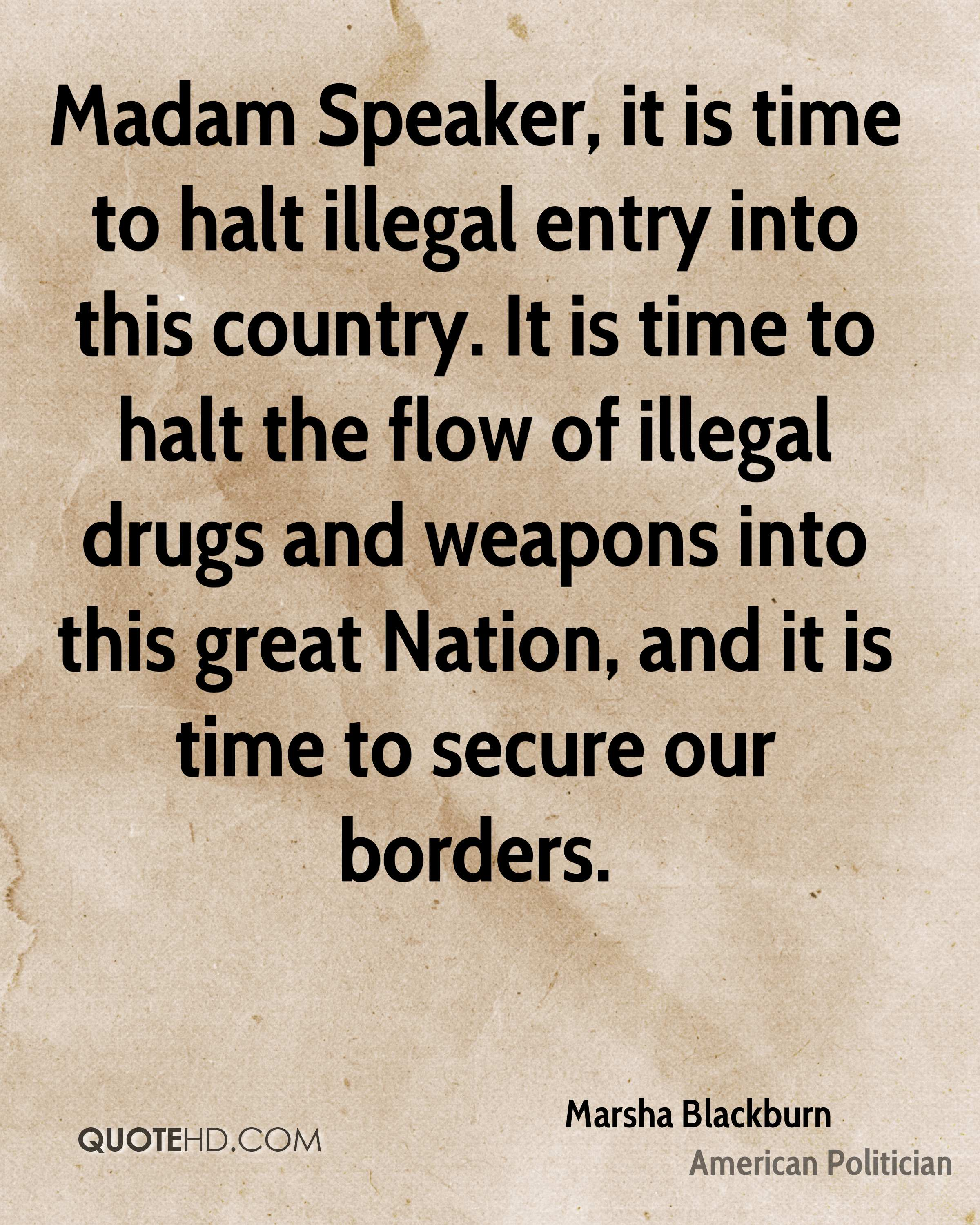 Madam Speaker, it is time to halt illegal entry into this country. It is time to halt the flow of illegal drugs and weapons into this great Nation, and it is time to secure our borders.