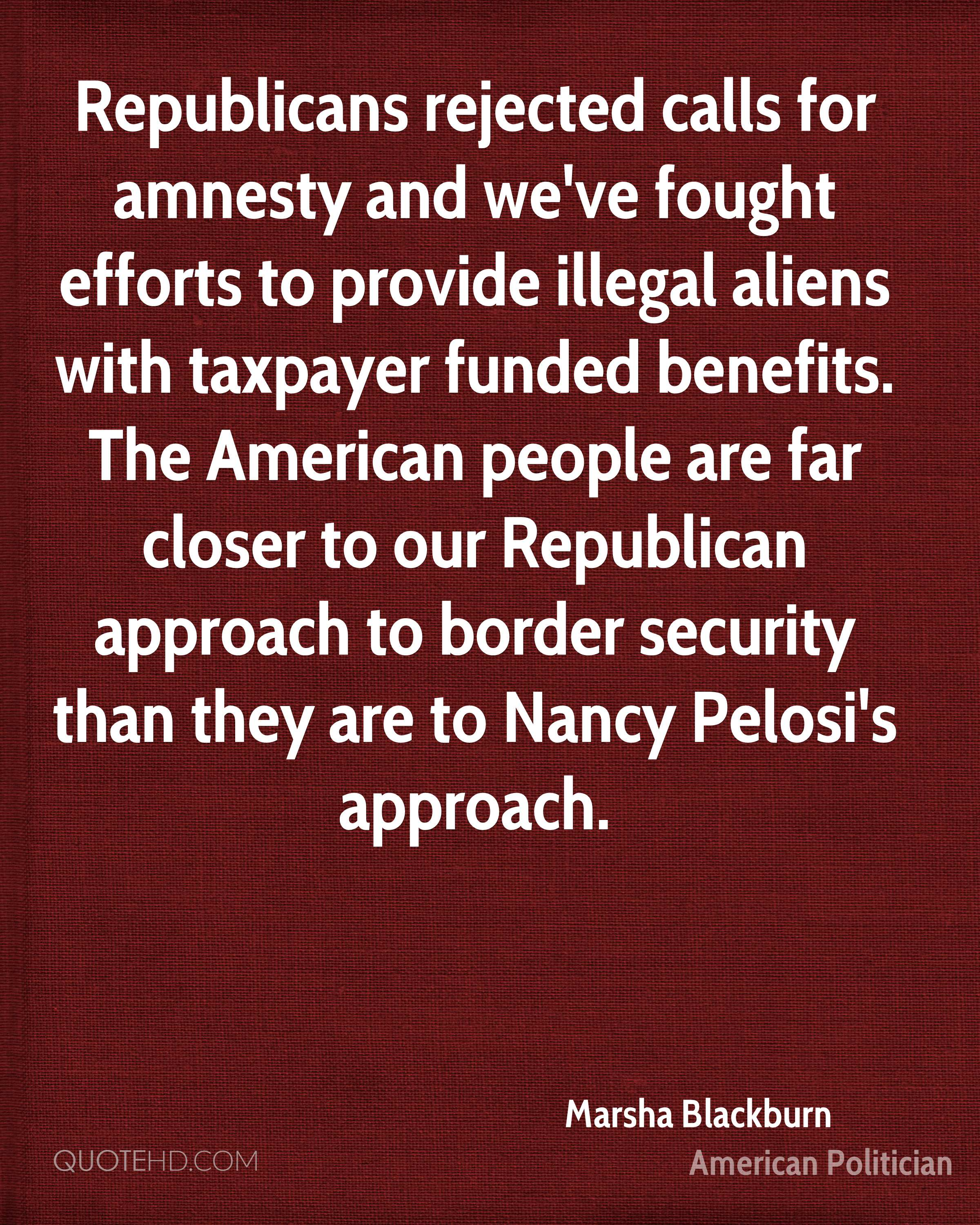 Republicans rejected calls for amnesty and we've fought efforts to provide illegal aliens with taxpayer funded benefits. The American people are far closer to our Republican approach to border security than they are to Nancy Pelosi's approach.