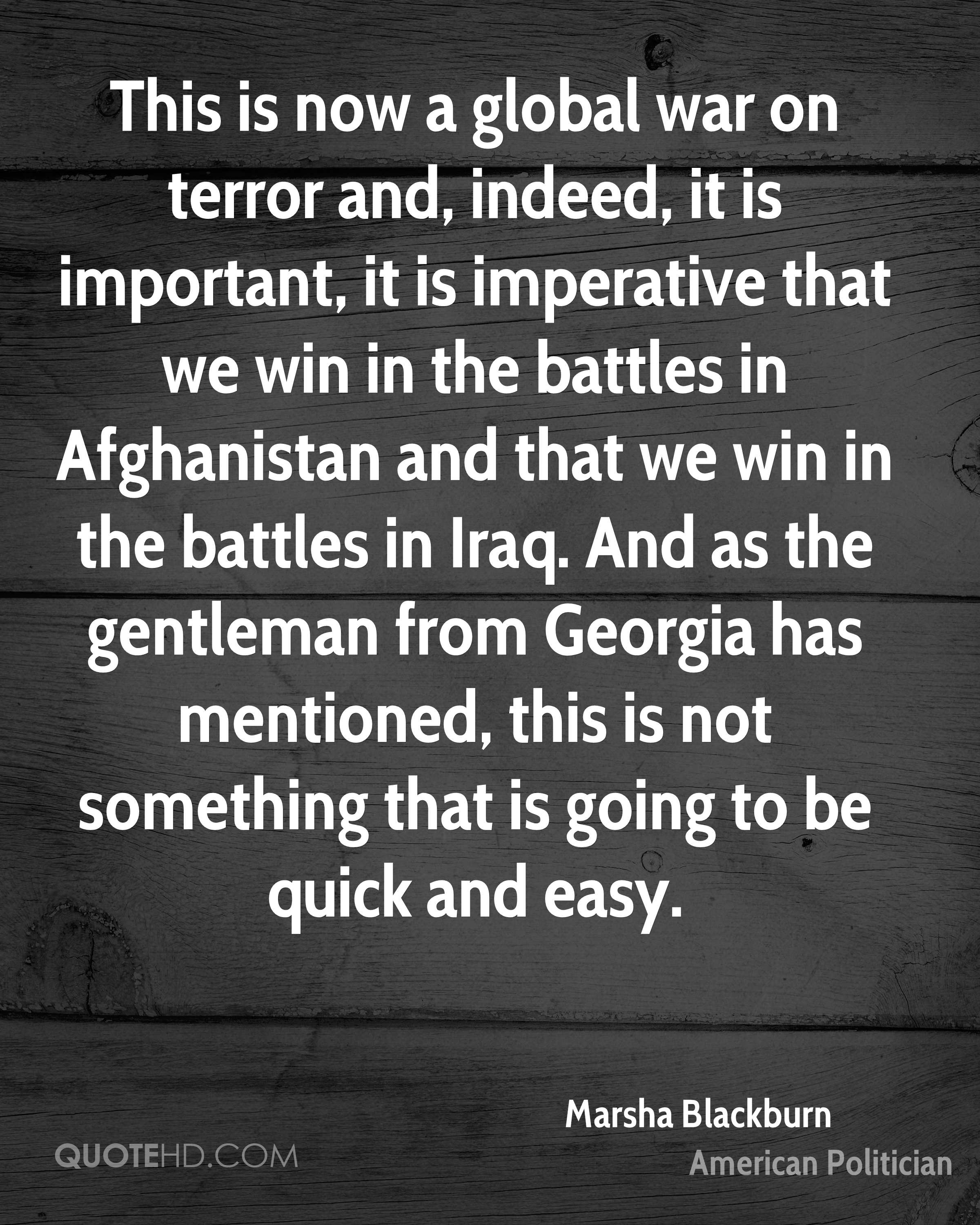 This is now a global war on terror and, indeed, it is important, it is imperative that we win in the battles in Afghanistan and that we win in the battles in Iraq. And as the gentleman from Georgia has mentioned, this is not something that is going to be quick and easy.