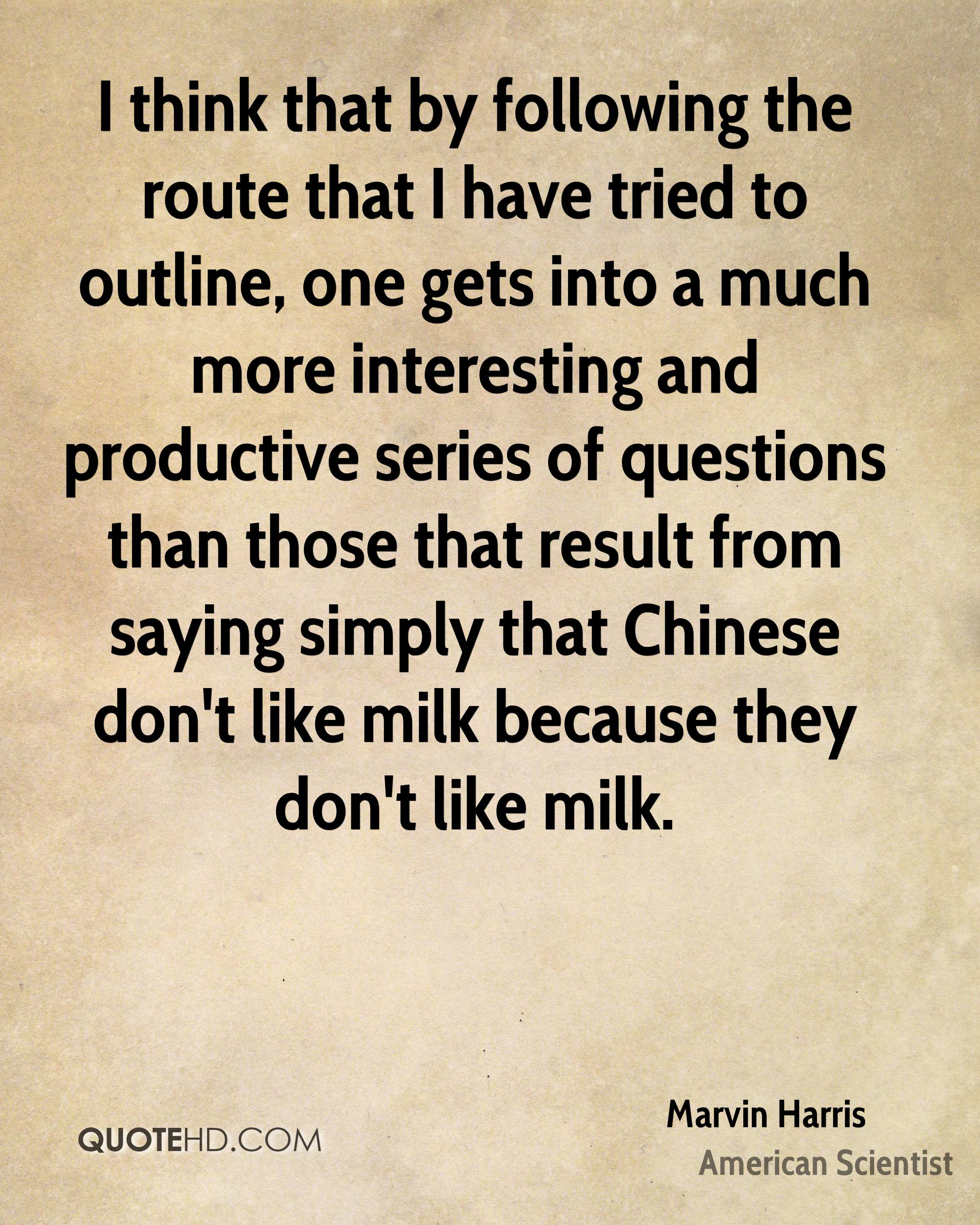 I think that by following the route that I have tried to outline, one gets into a much more interesting and productive series of questions than those that result from saying simply that Chinese don't like milk because they don't like milk.