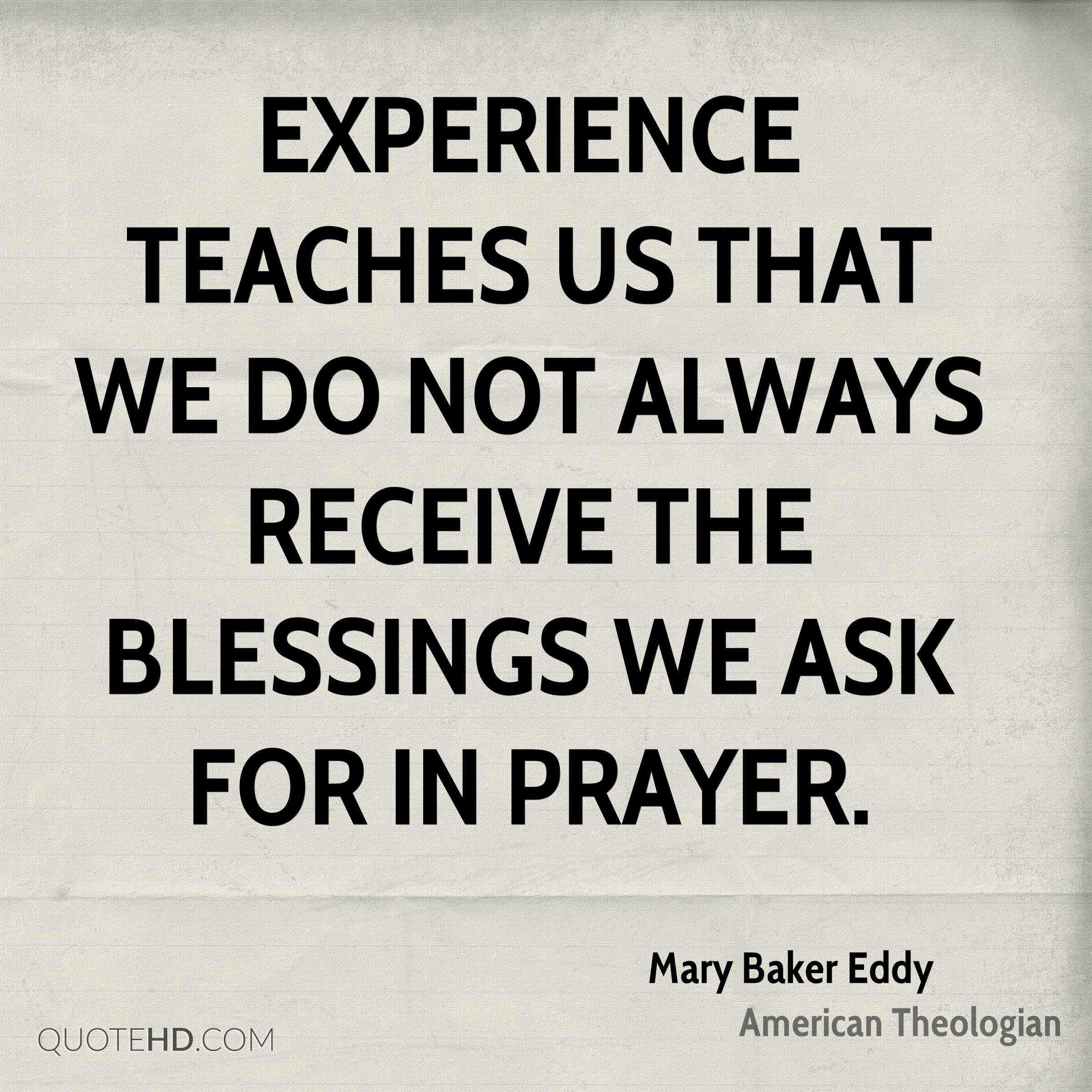Experience teaches us that we do not always receive the blessings we ask for in prayer.