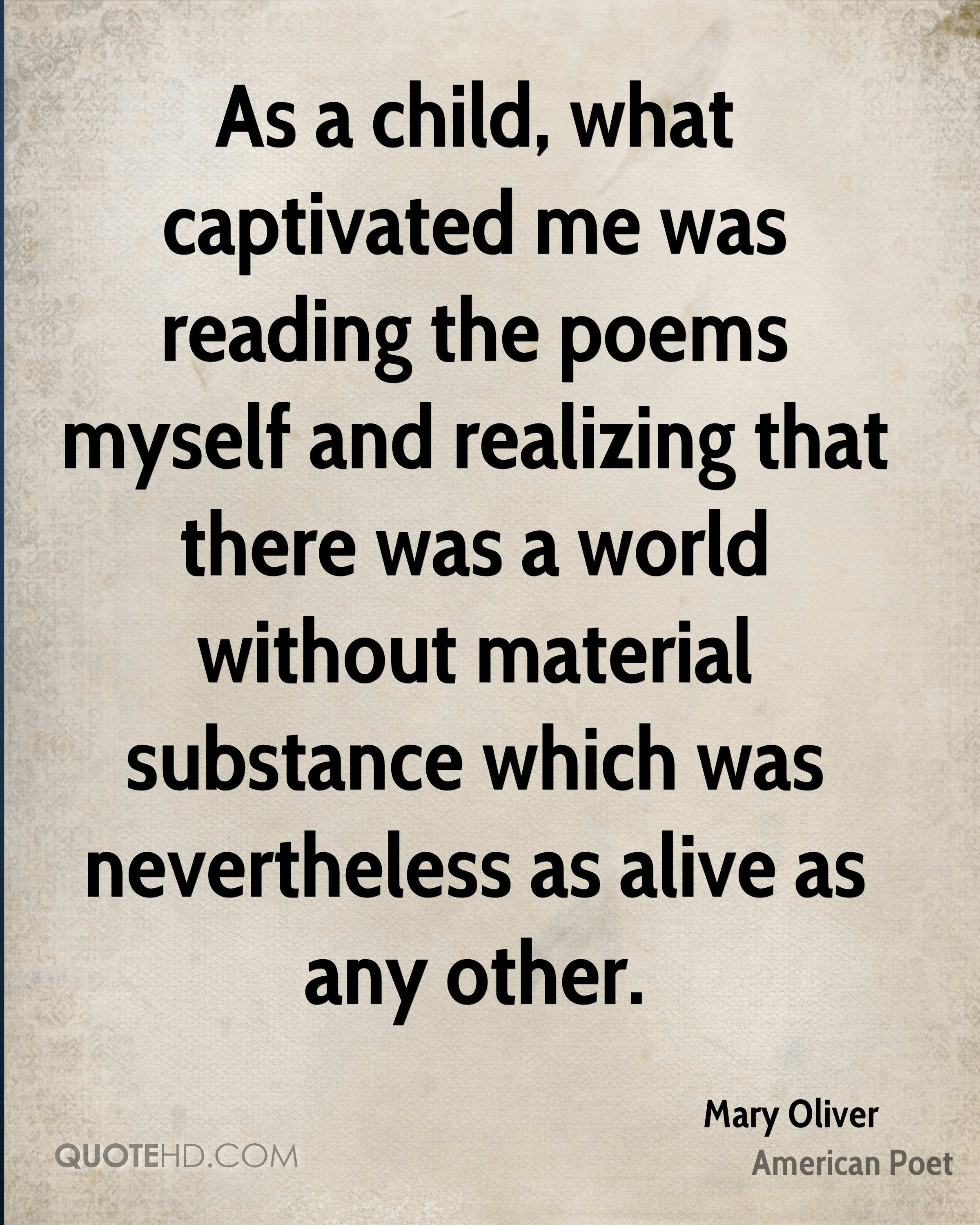 As a child, what captivated me was reading the poems myself and realizing that there was a world without material substance which was nevertheless as alive as any other.