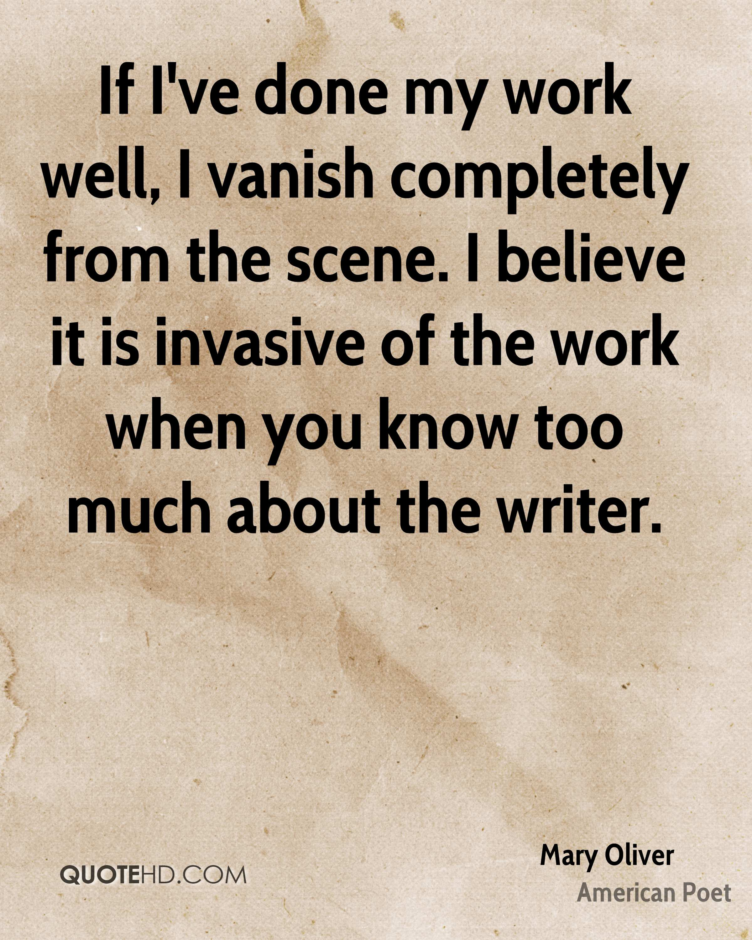 If I've done my work well, I vanish completely from the scene. I believe it is invasive of the work when you know too much about the writer.