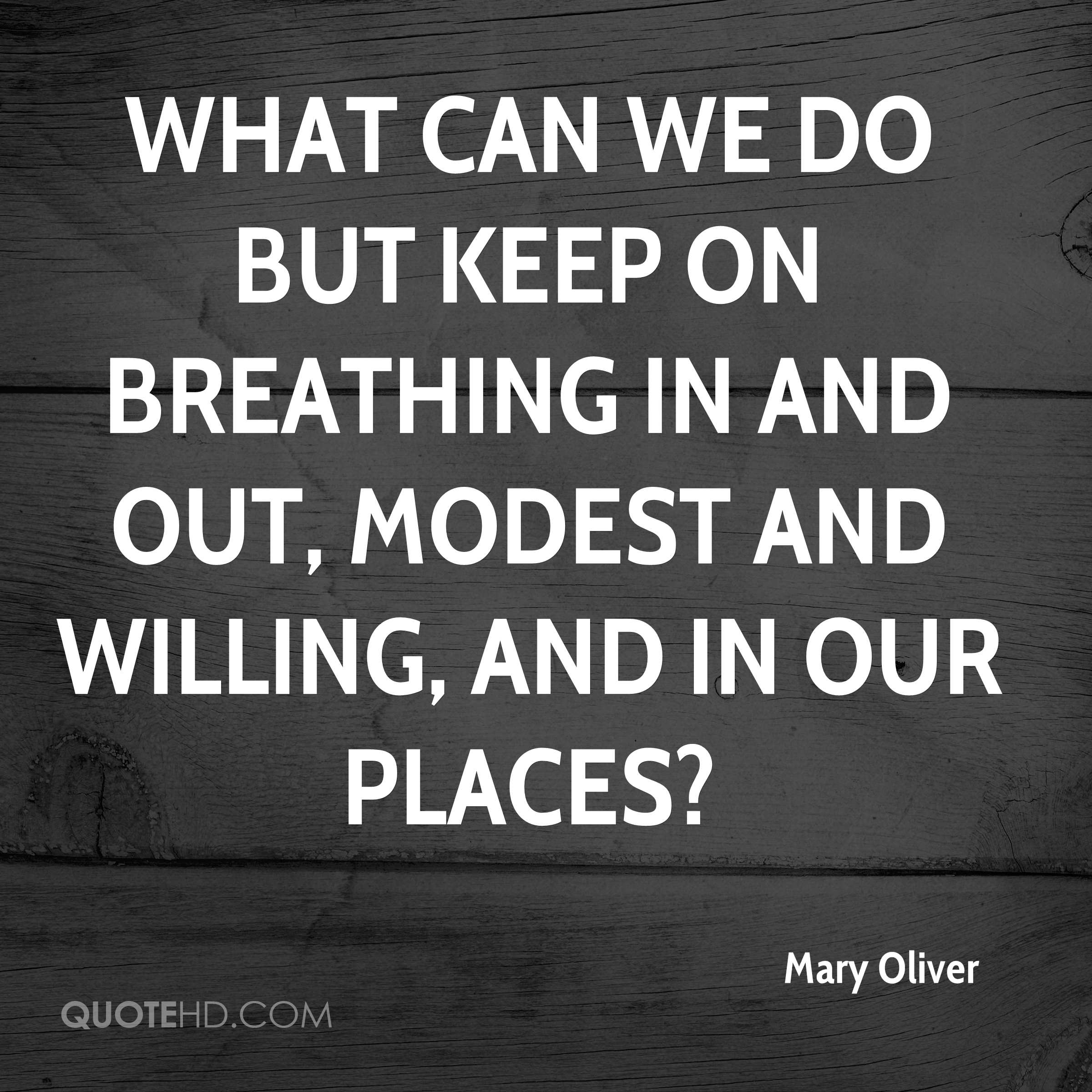 What can we do but keep on breathing in and out, modest and willing, and in our places?
