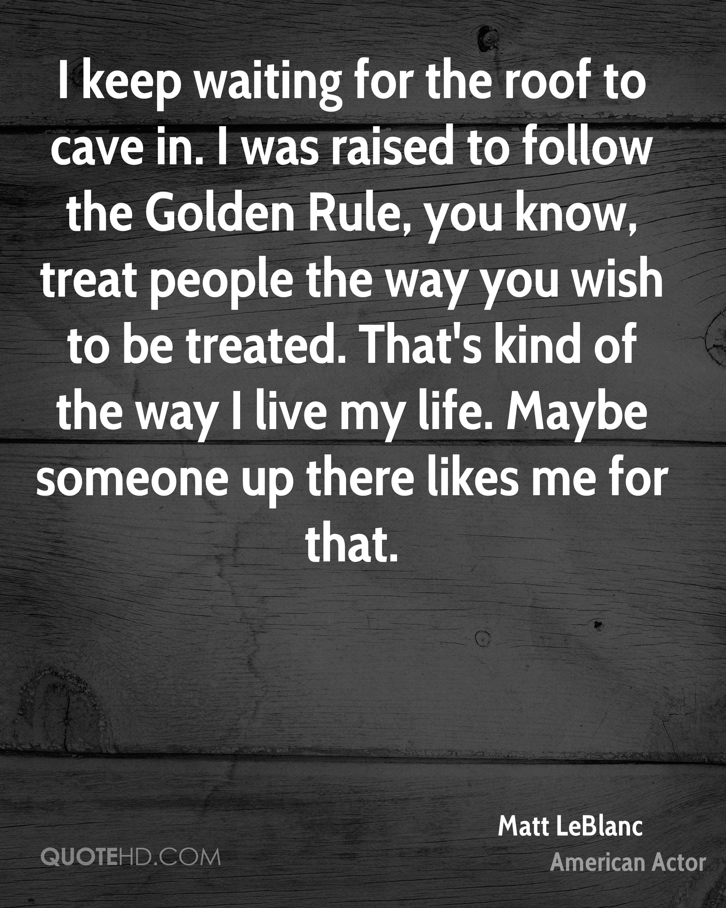 I keep waiting for the roof to cave in. I was raised to follow the Golden Rule, you know, treat people the way you wish to be treated. That's kind of the way I live my life. Maybe someone up there likes me for that.