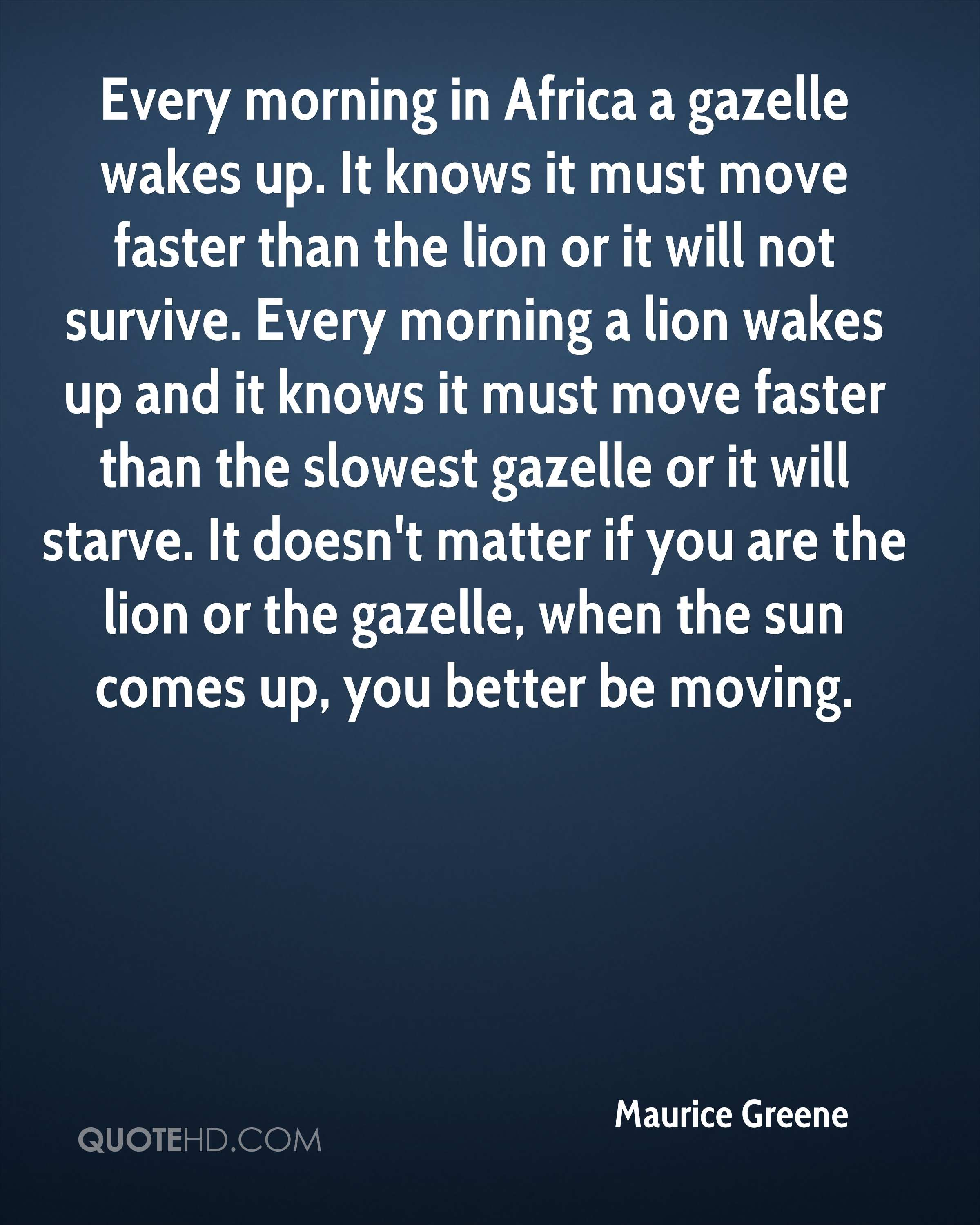 Every morning in Africa a gazelle wakes up. It knows it must move faster than the lion or it will not survive. Every morning a lion wakes up and it knows it must move faster than the slowest gazelle or it will starve. It doesn't matter if you are the lion or the gazelle, when the sun comes up, you better be moving.