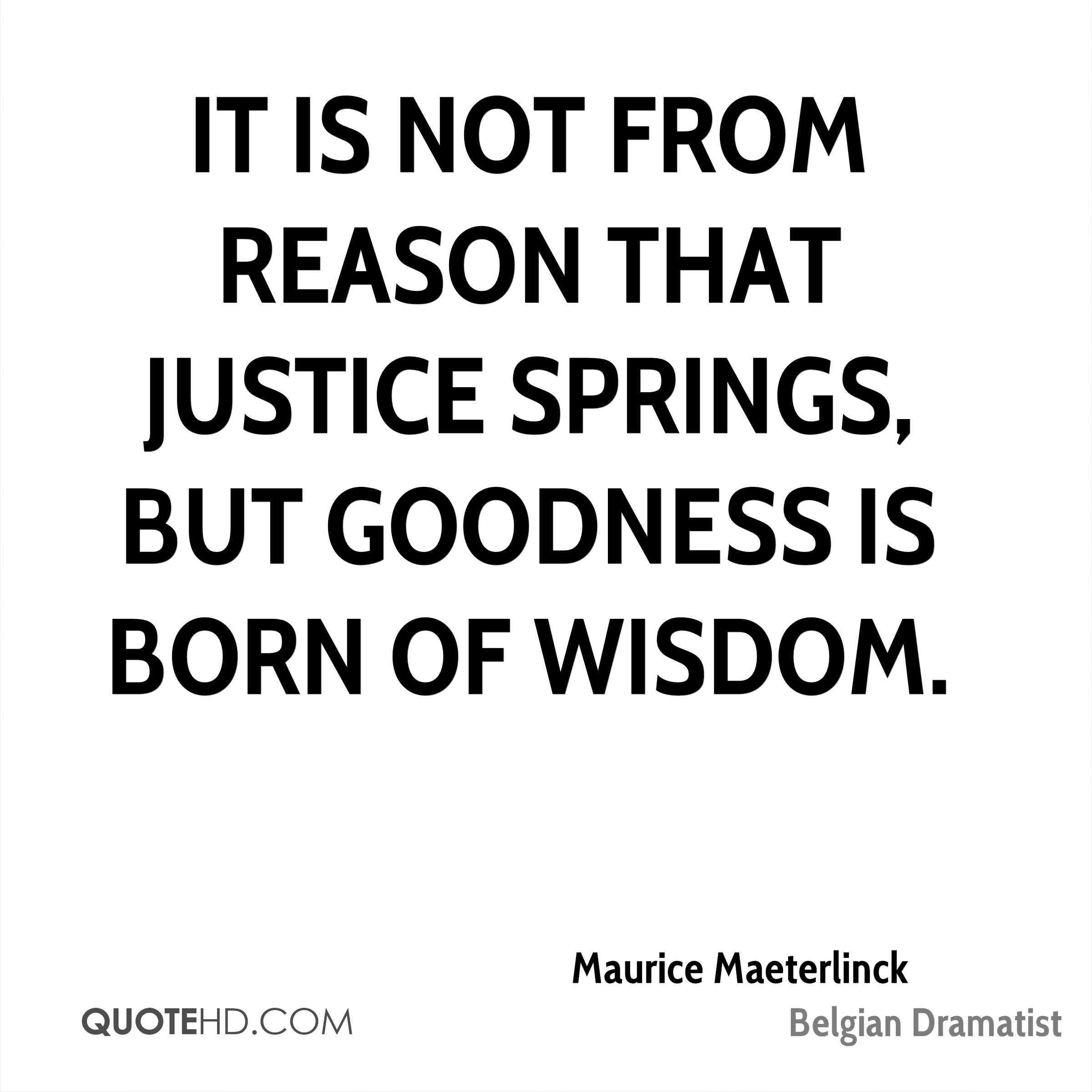 It is not from reason that justice springs, but goodness is born of wisdom.