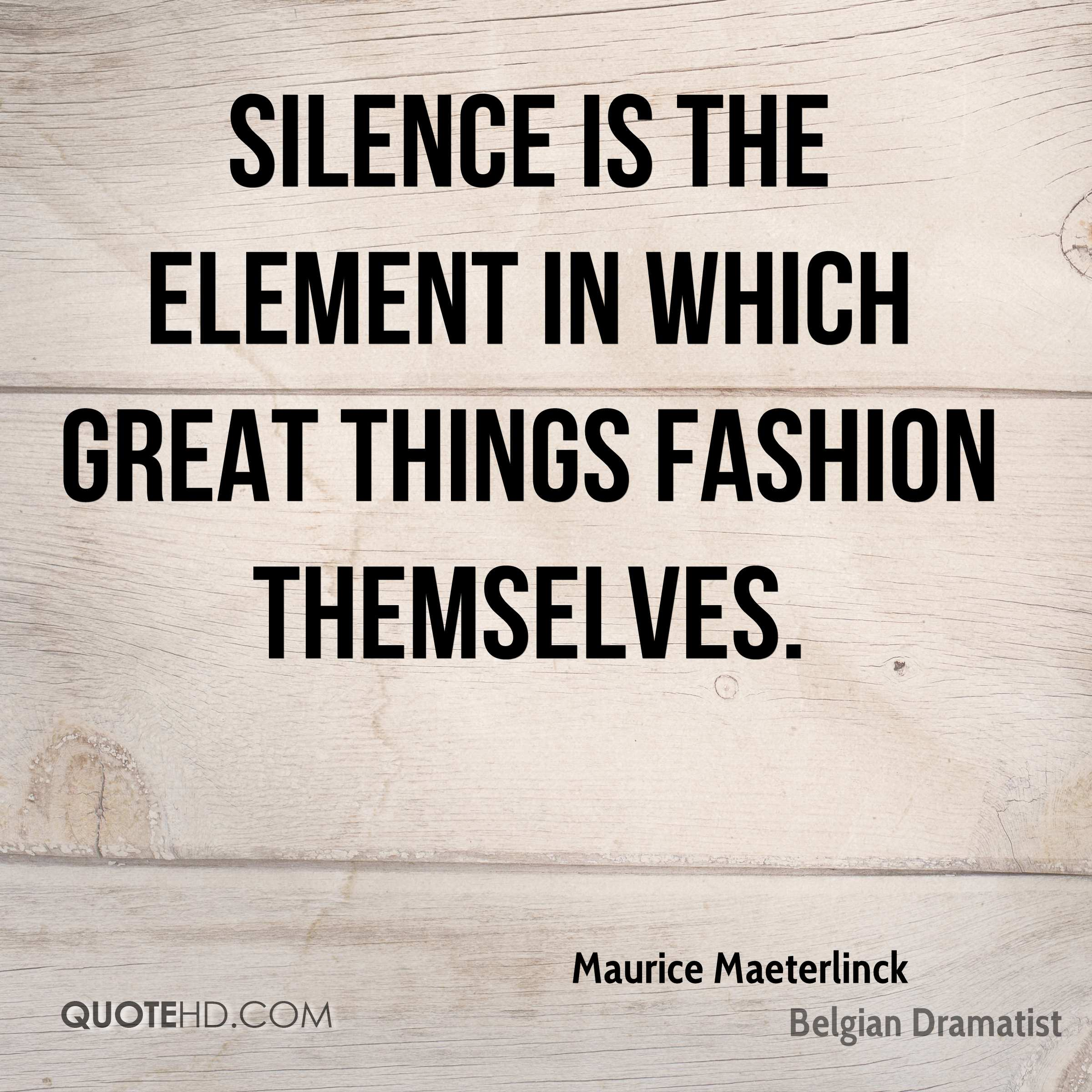 Silence is the element in which great things fashion themselves.