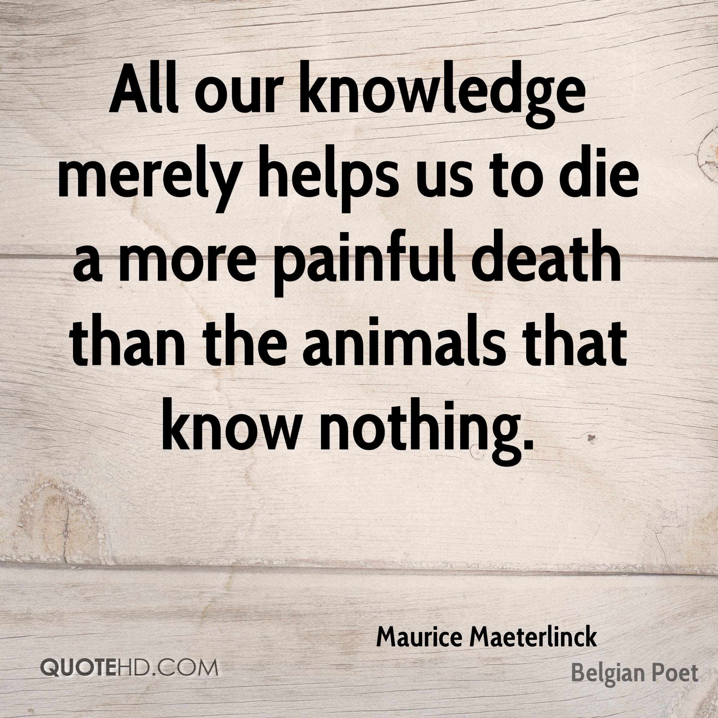 All our knowledge merely helps us to die a more painful death than the animals that know nothing.