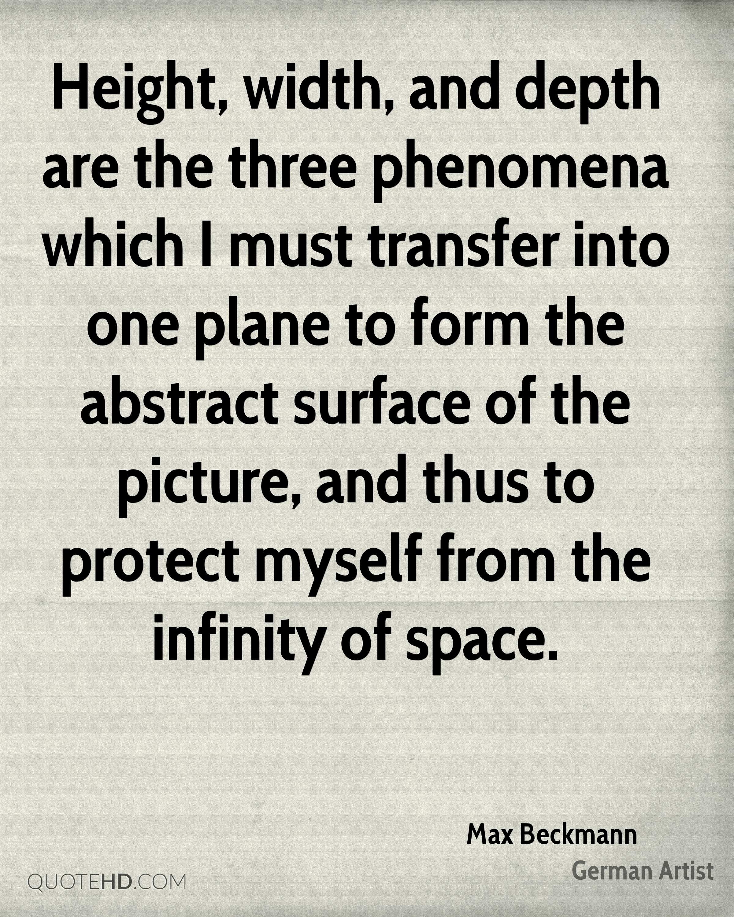 Height, width, and depth are the three phenomena which I must transfer into one plane to form the abstract surface of the picture, and thus to protect myself from the infinity of space.