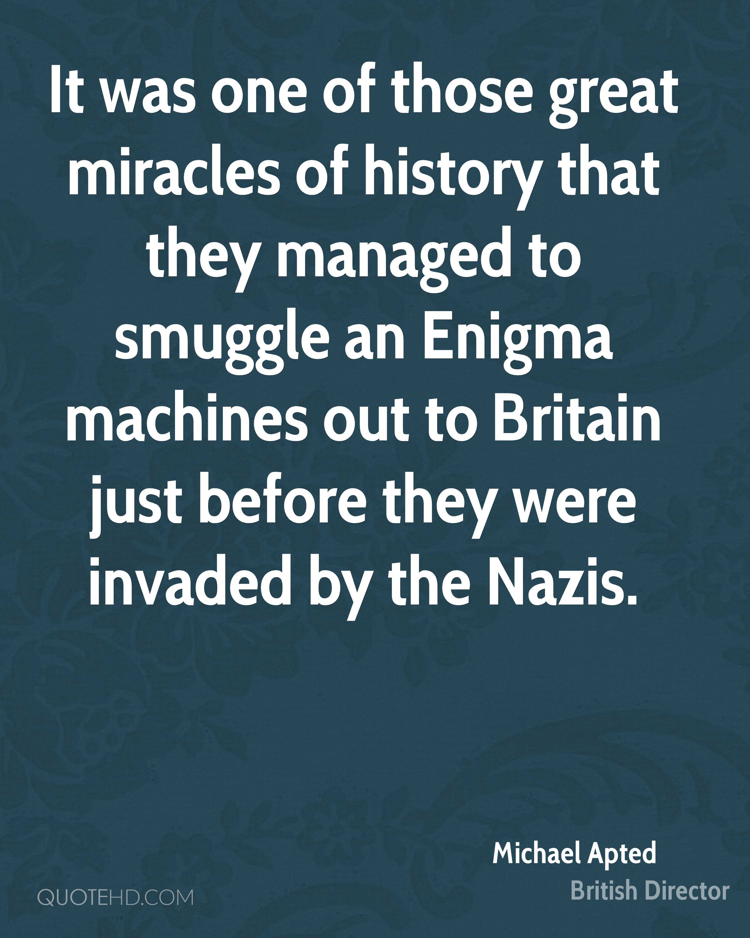 It was one of those great miracles of history that they managed to smuggle an Enigma machines out to Britain just before they were invaded by the Nazis.