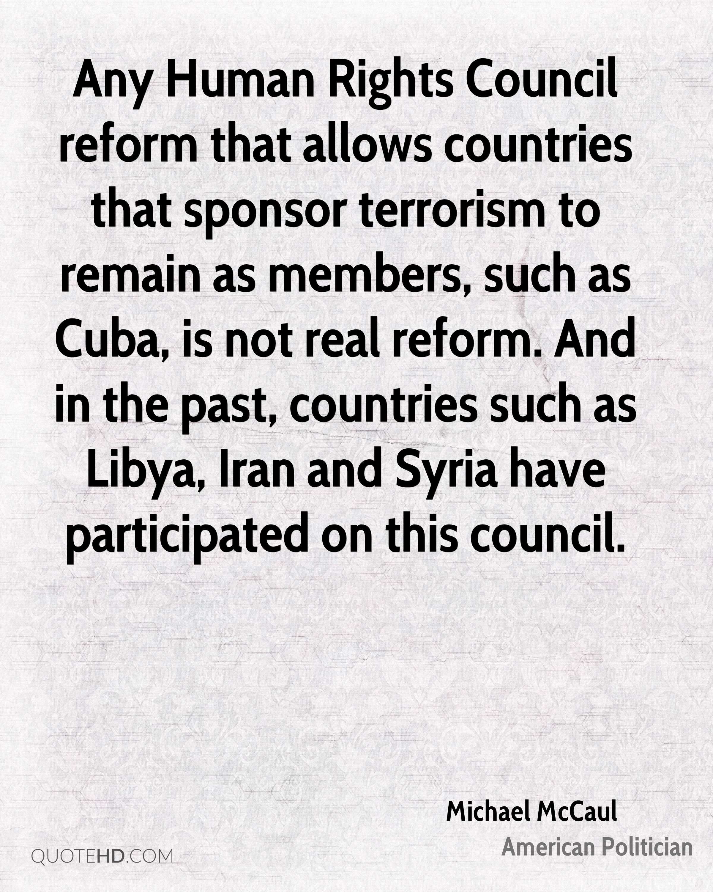 Any Human Rights Council reform that allows countries that sponsor terrorism to remain as members, such as Cuba, is not real reform. And in the past, countries such as Libya, Iran and Syria have participated on this council.