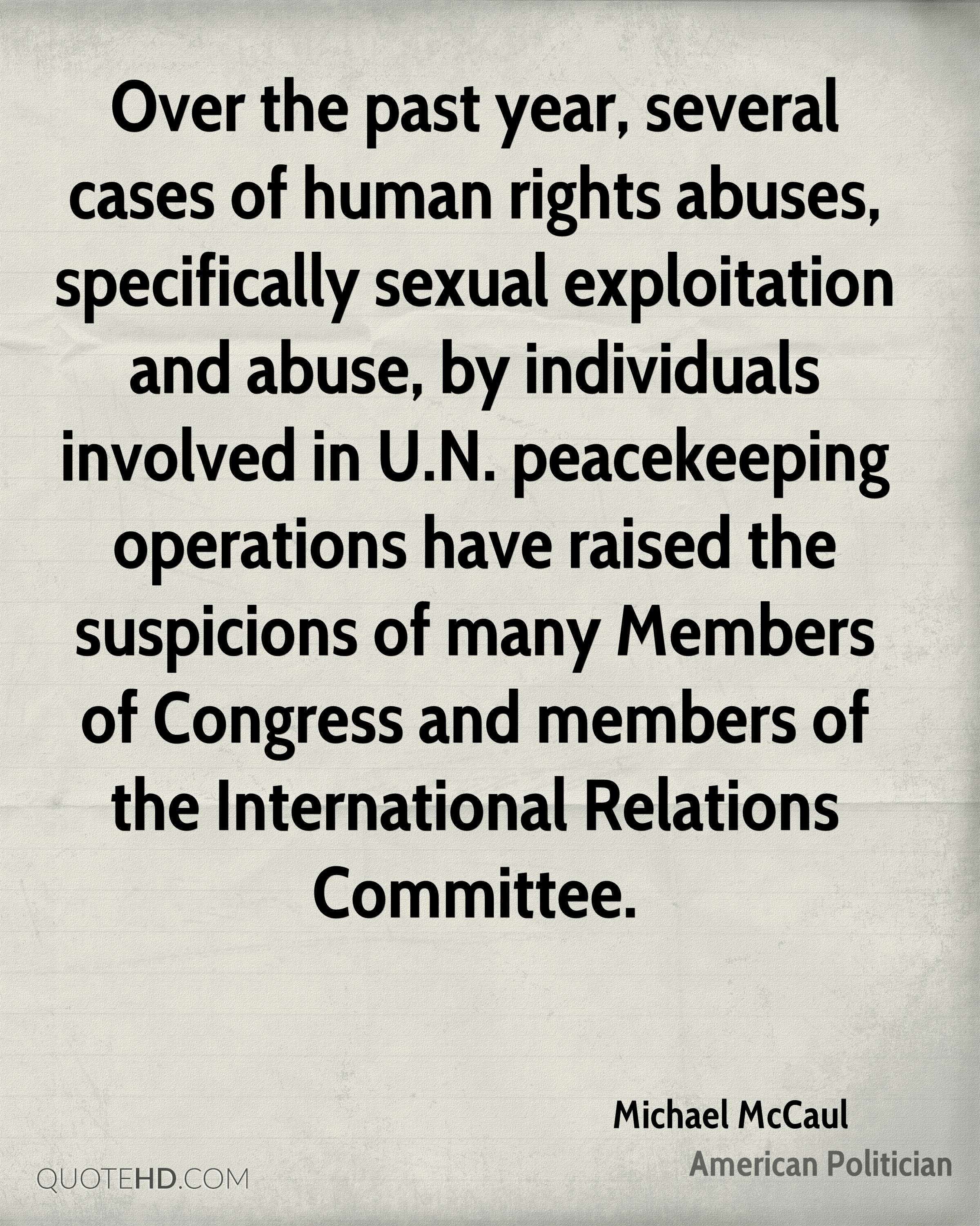 Over the past year, several cases of human rights abuses, specifically sexual exploitation and abuse, by individuals involved in U.N. peacekeeping operations have raised the suspicions of many Members of Congress and members of the International Relations Committee.