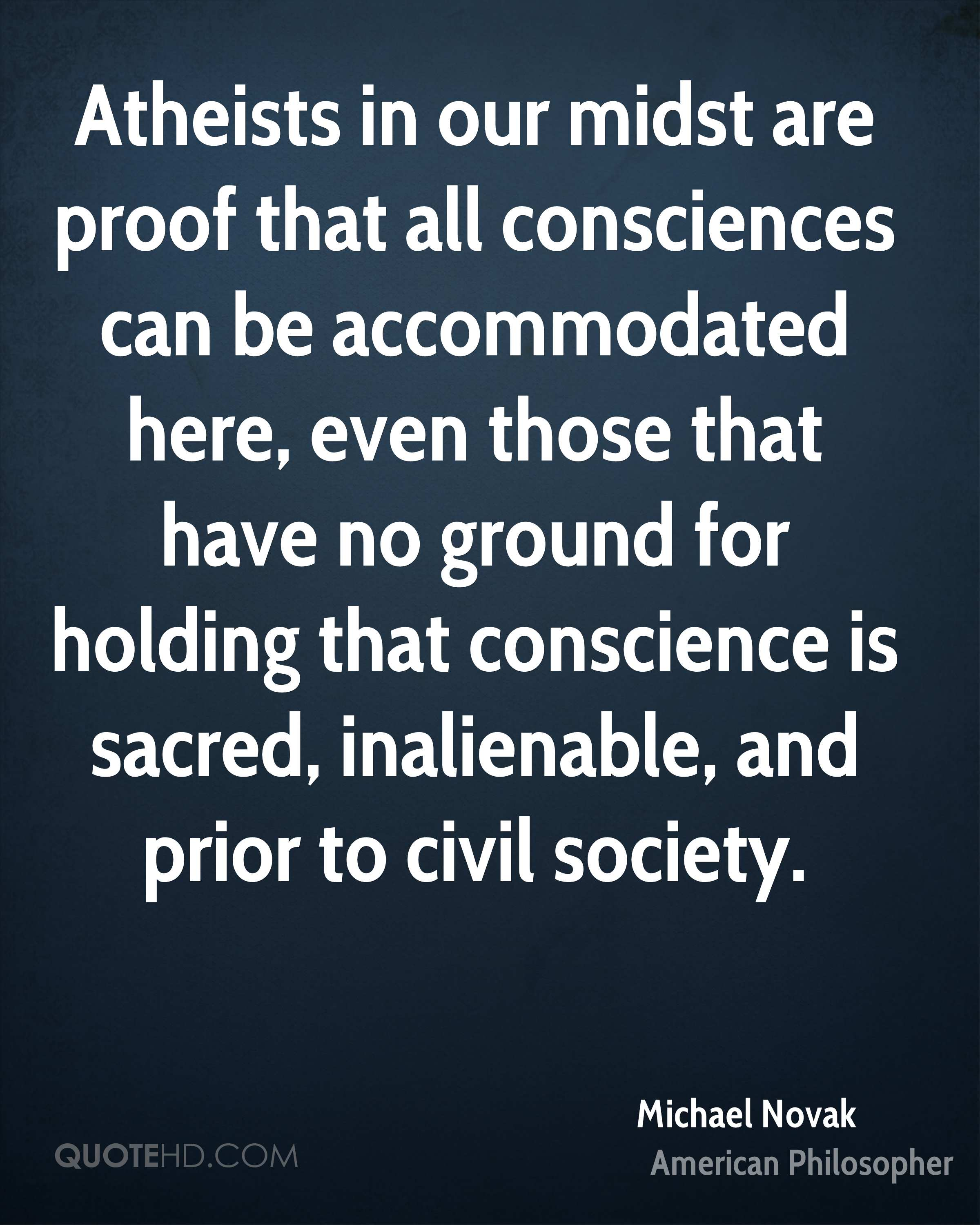 Atheists in our midst are proof that all consciences can be accommodated here, even those that have no ground for holding that conscience is sacred, inalienable, and prior to civil society.
