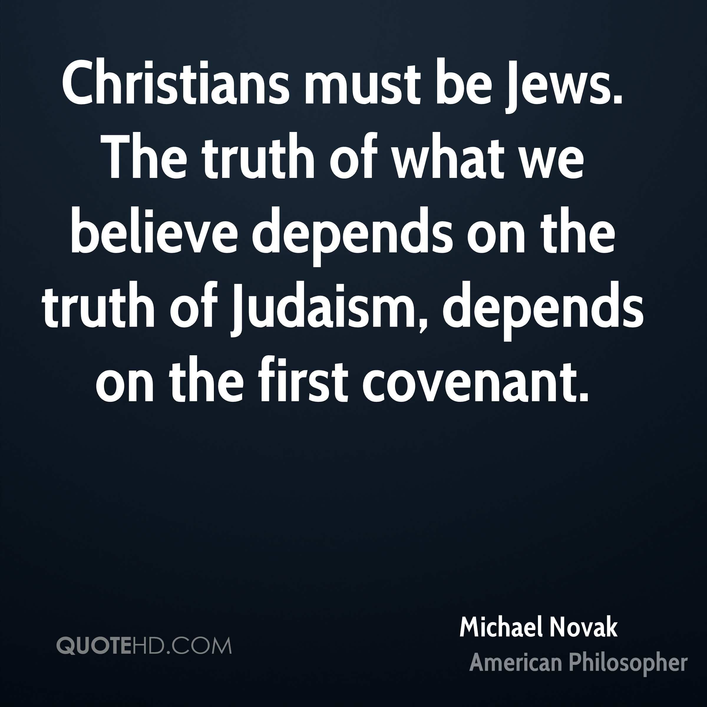 Christians must be Jews. The truth of what we believe depends on the truth of Judaism, depends on the first covenant.