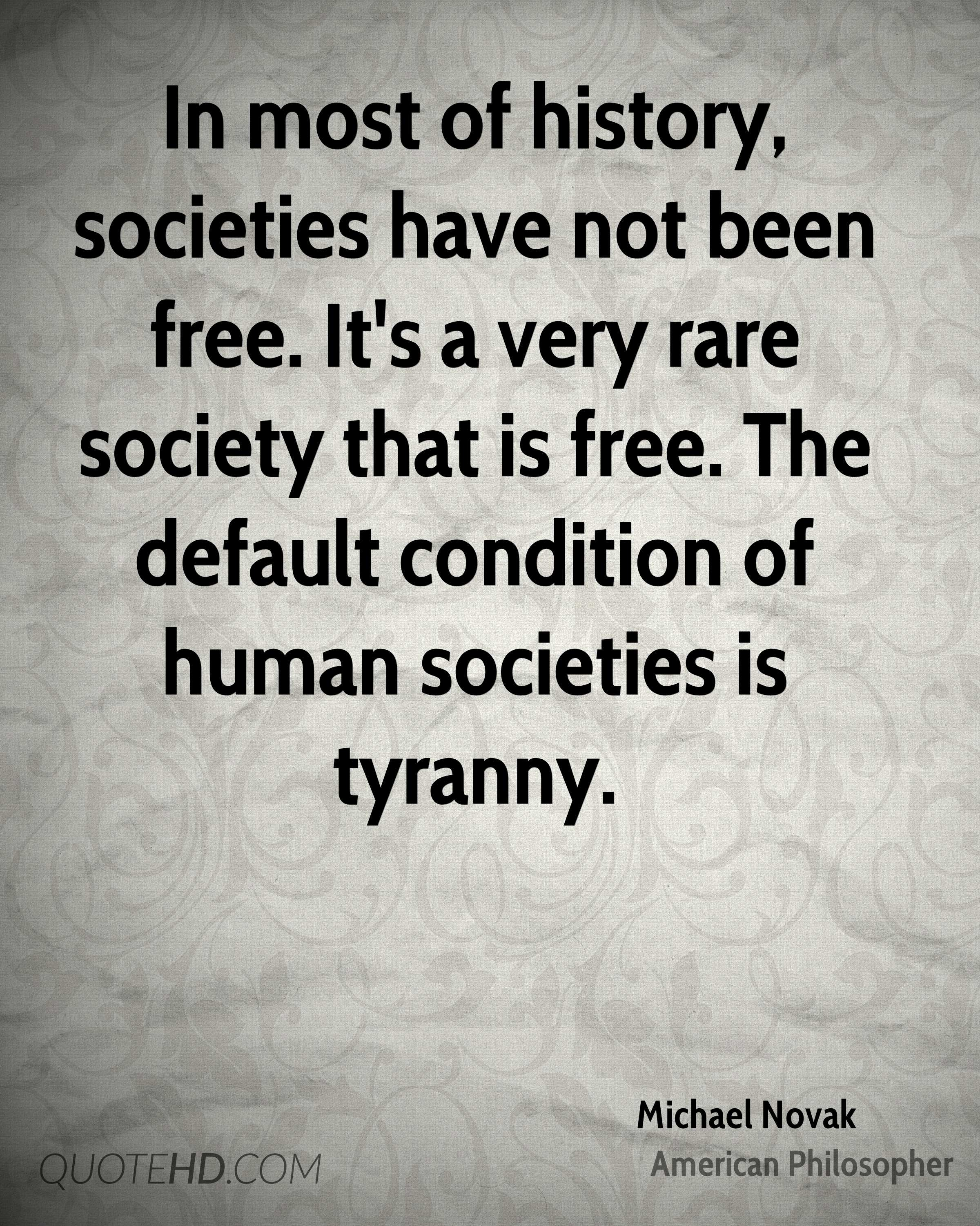In most of history, societies have not been free. It's a very rare society that is free. The default condition of human societies is tyranny.