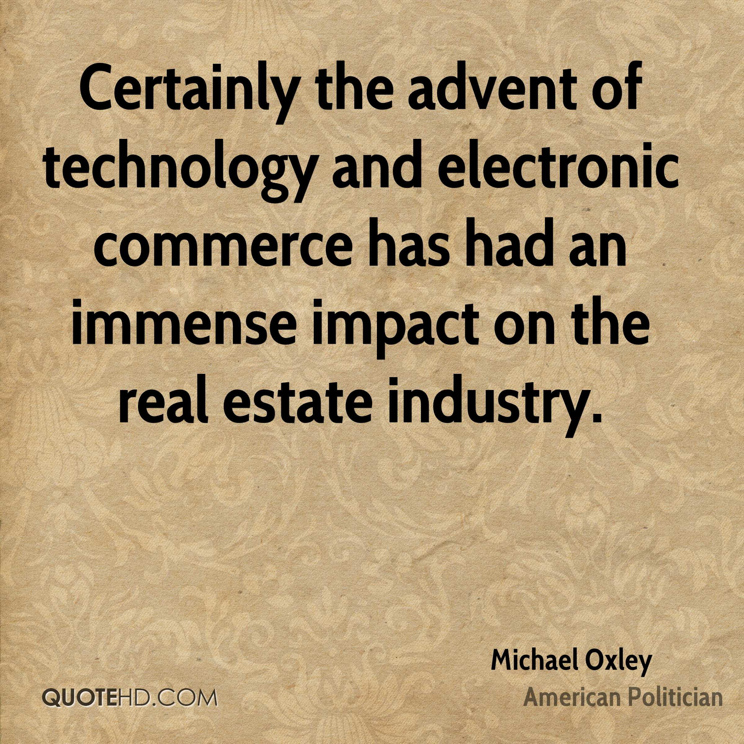 Certainly the advent of technology and electronic commerce has had an immense impact on the real estate industry.