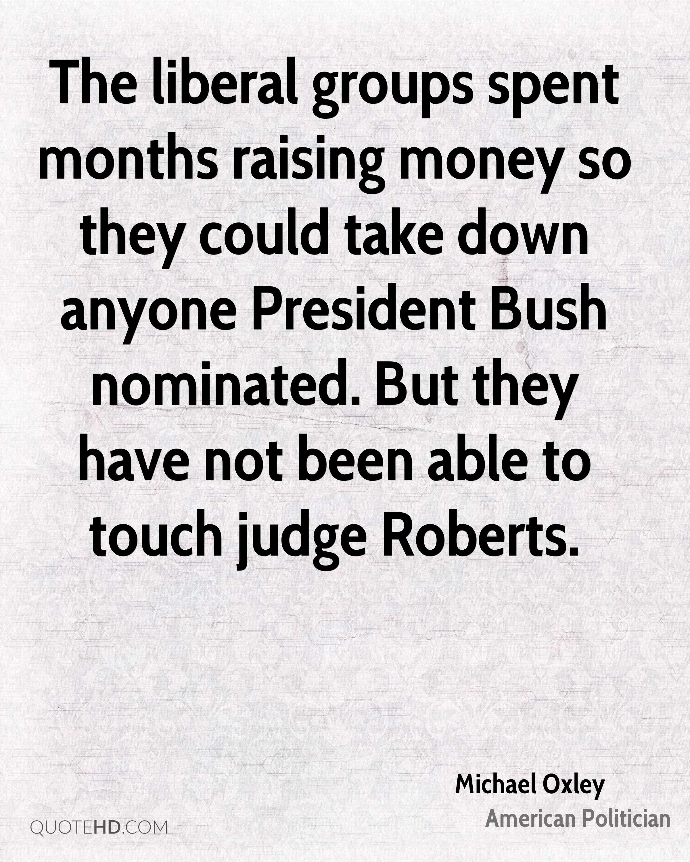 The liberal groups spent months raising money so they could take down anyone President Bush nominated. But they have not been able to touch judge Roberts.