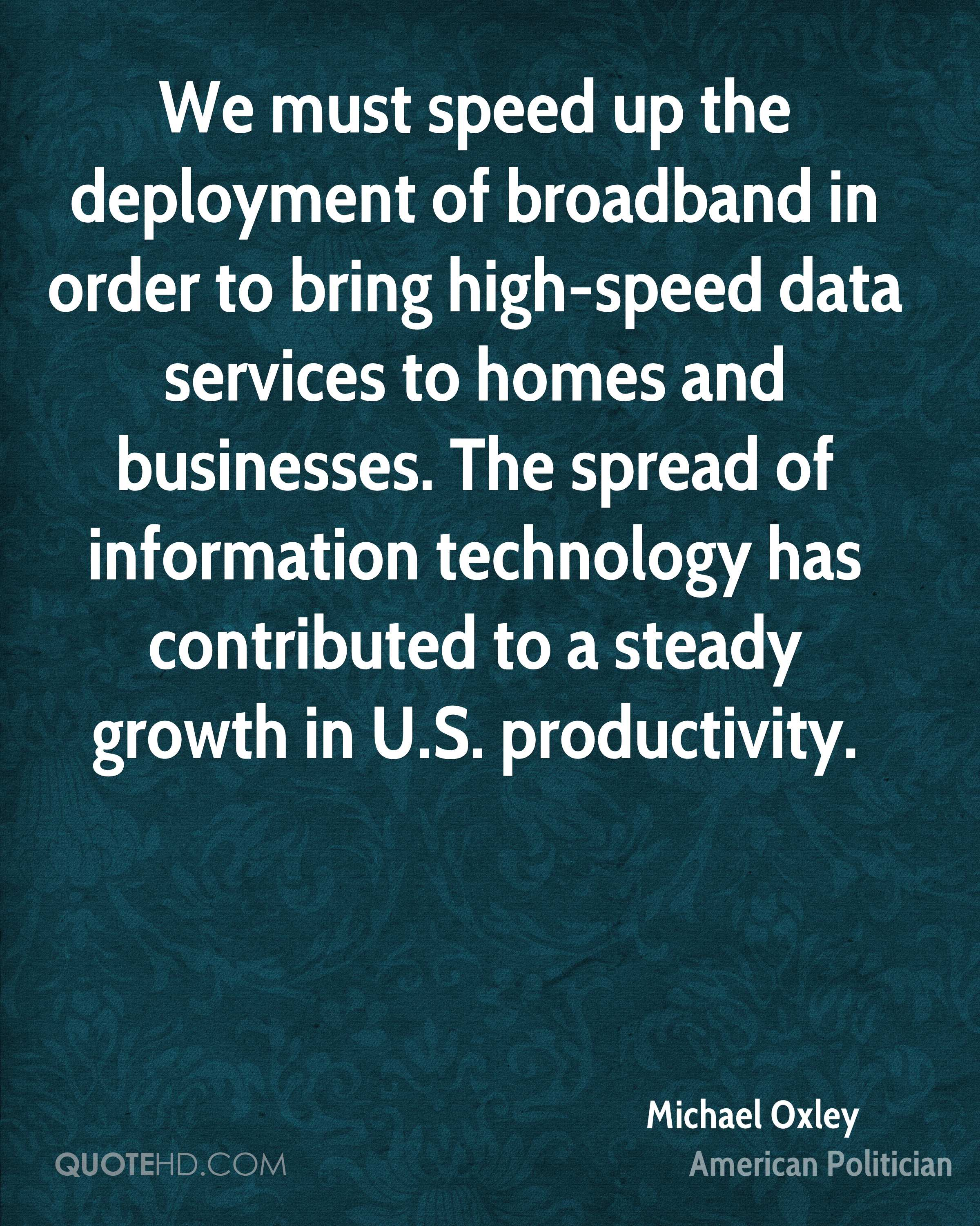We must speed up the deployment of broadband in order to bring high-speed data services to homes and businesses. The spread of information technology has contributed to a steady growth in U.S. productivity.