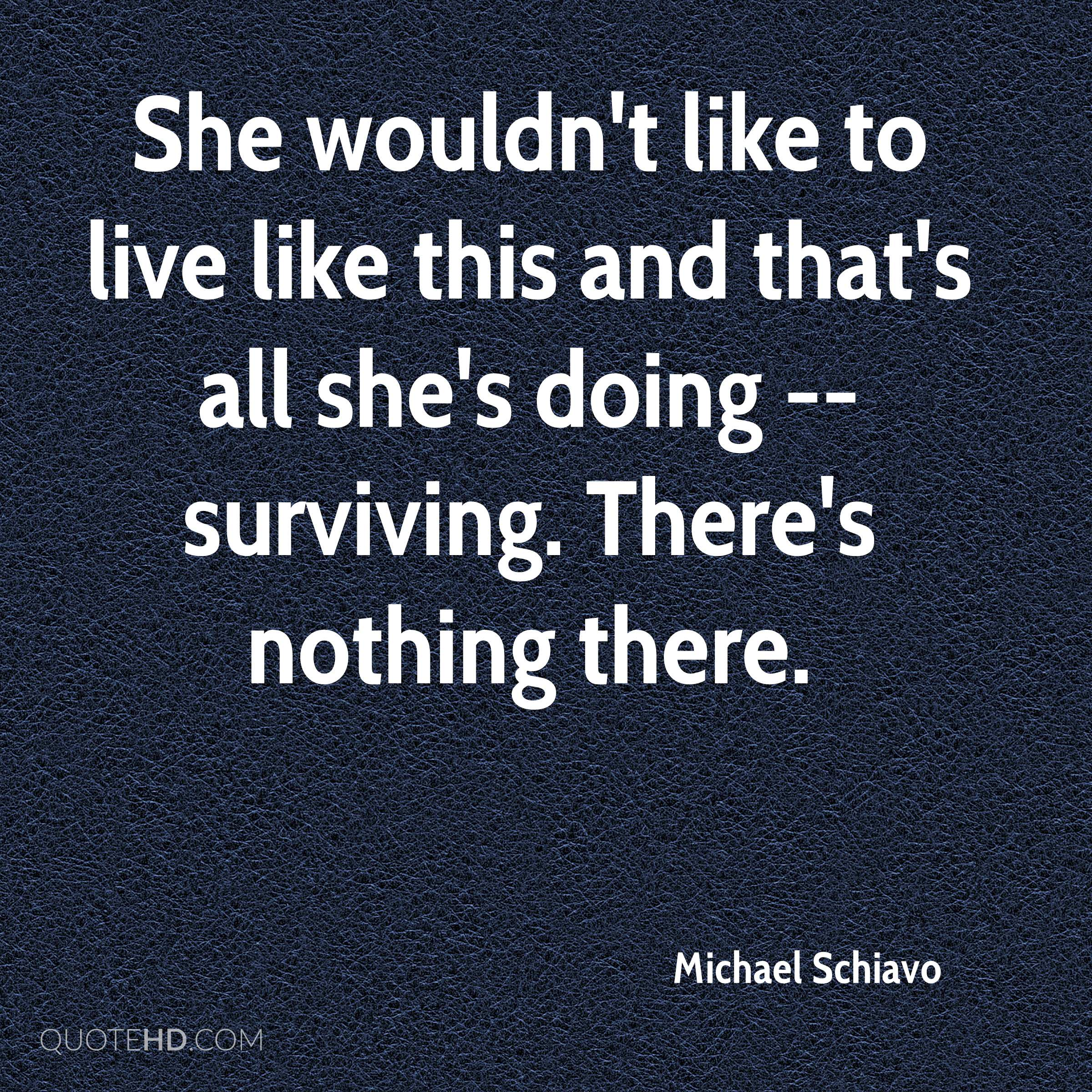 She wouldn't like to live like this and that's all she's doing -- surviving. There's nothing there.