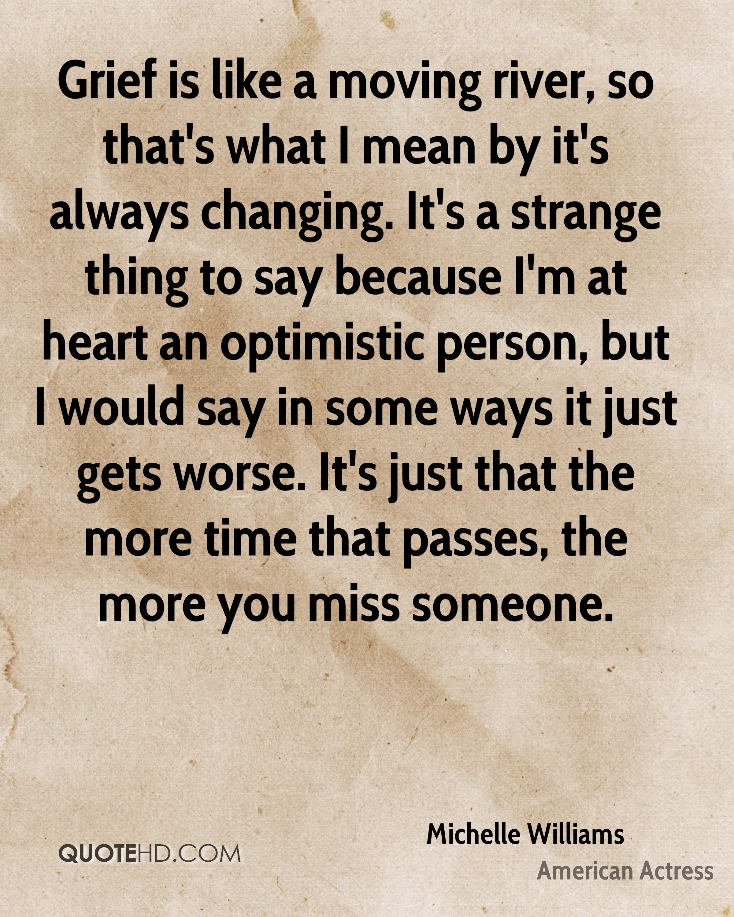 Grief is like a moving river, so that's what I mean by it's always changing. It's a strange thing to say because I'm at heart an optimistic person, but I would say in some ways it just gets worse. It's just that the more time that passes, the more you miss someone.