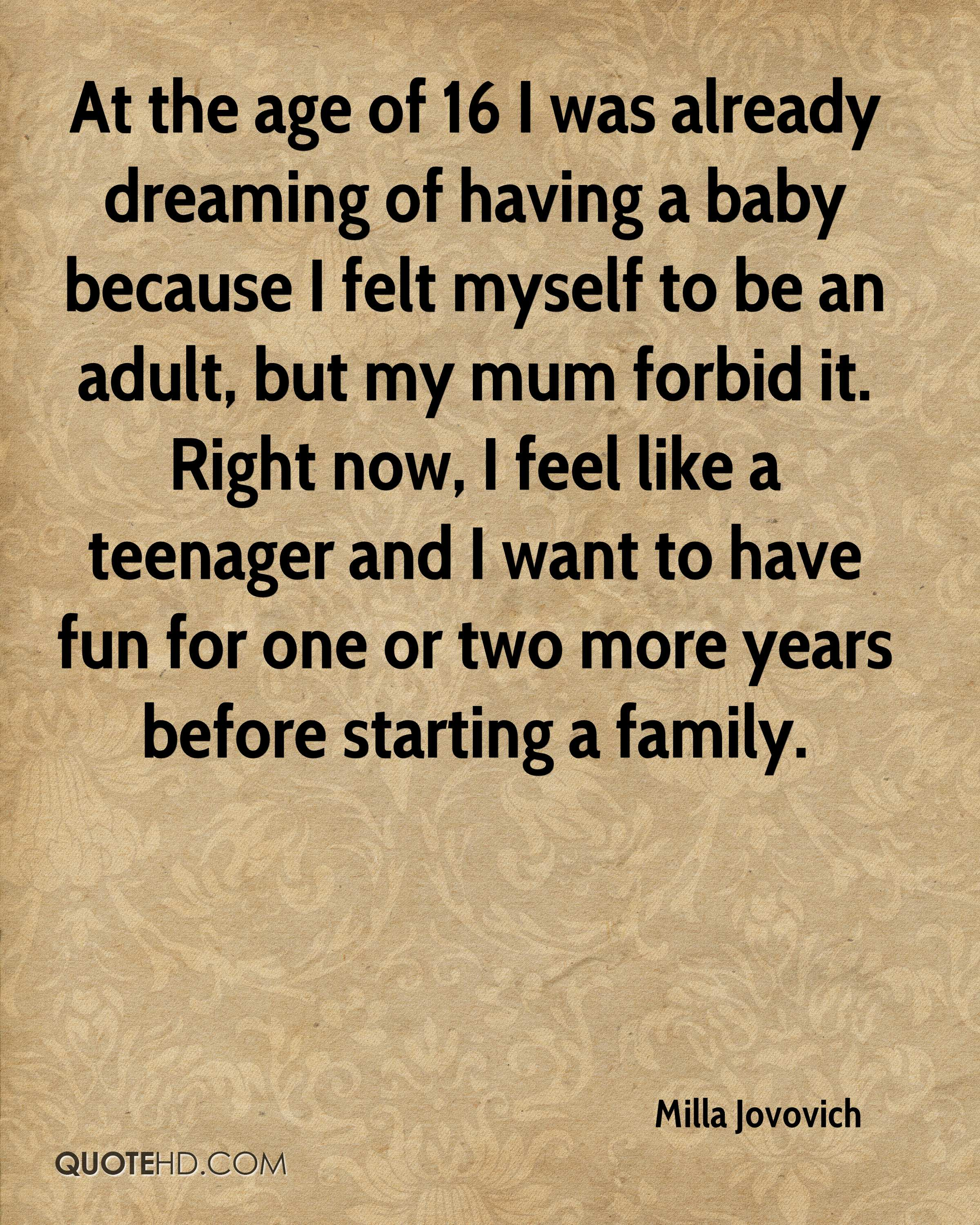 At the age of 16 I was already dreaming of having a baby because I felt myself to be an adult, but my mum forbid it. Right now, I feel like a teenager and I want to have fun for one or two more years before starting a family.
