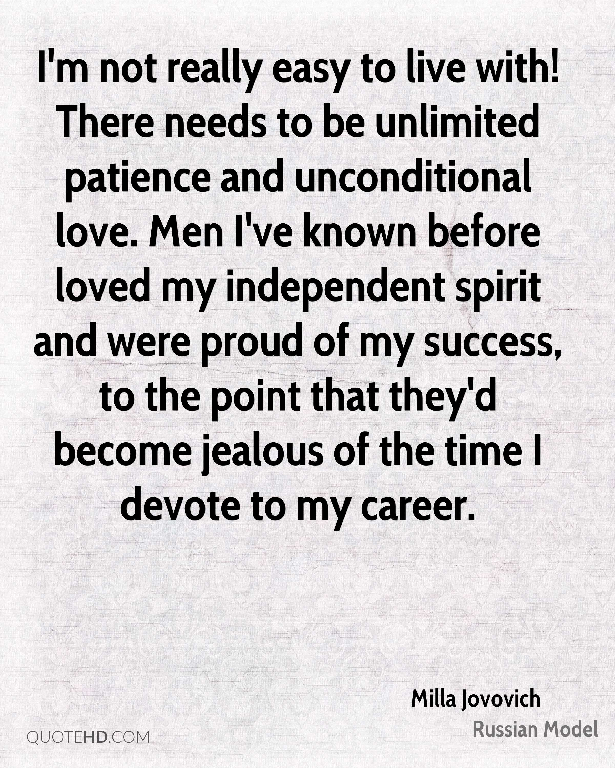 I'm not really easy to live with! There needs to be unlimited patience and unconditional love. Men I've known before loved my independent spirit and were proud of my success, to the point that they'd become jealous of the time I devote to my career.