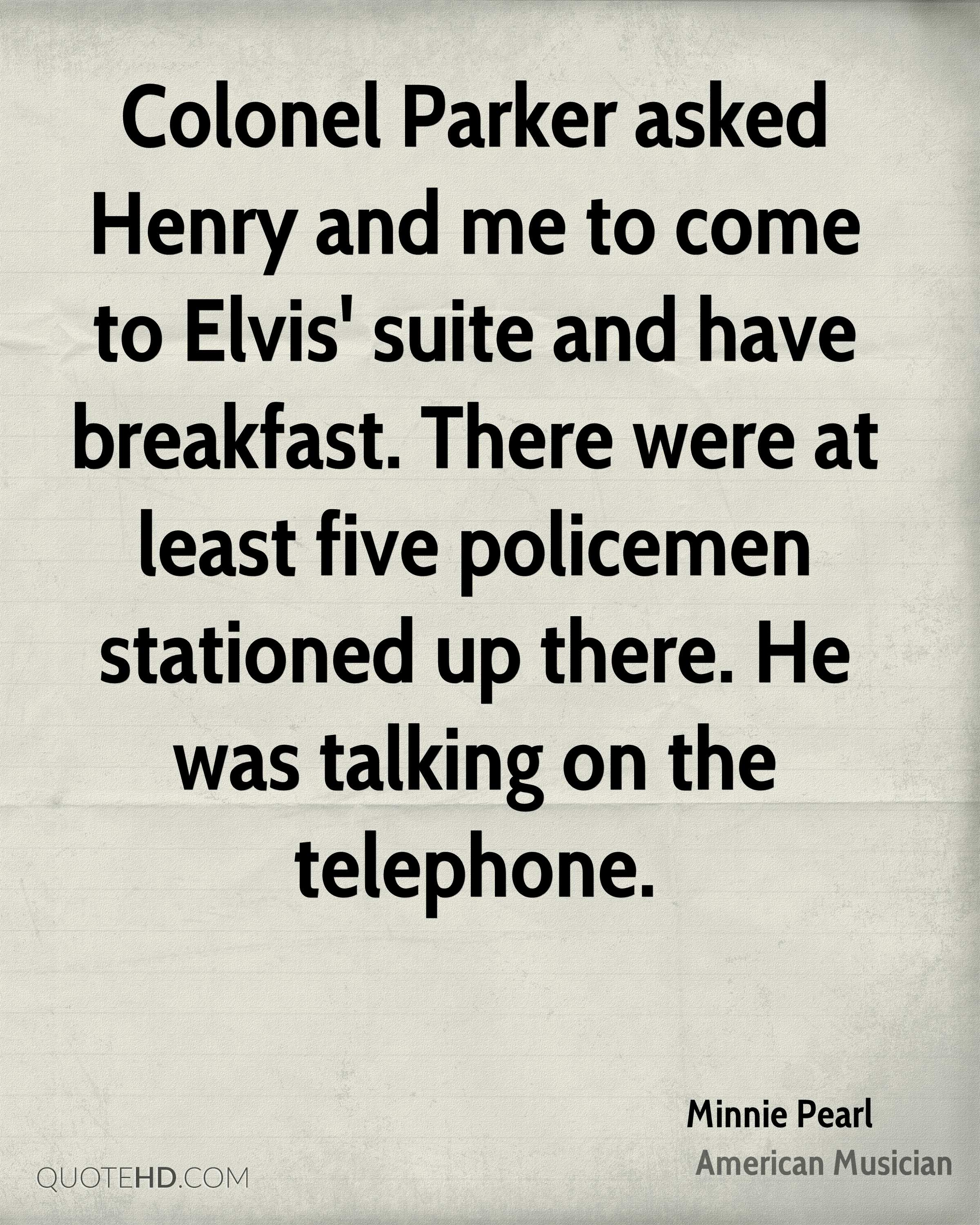 Colonel Parker asked Henry and me to come to Elvis' suite and have breakfast. There were at least five policemen stationed up there. He was talking on the telephone.