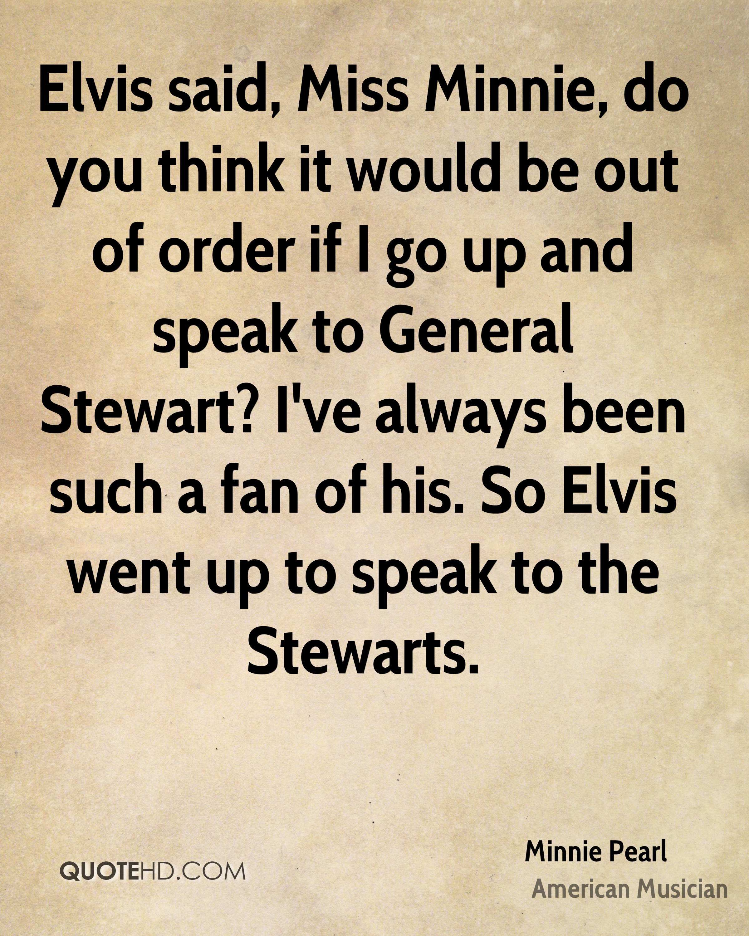 Elvis said, Miss Minnie, do you think it would be out of order if I go up and speak to General Stewart? I've always been such a fan of his. So Elvis went up to speak to the Stewarts.