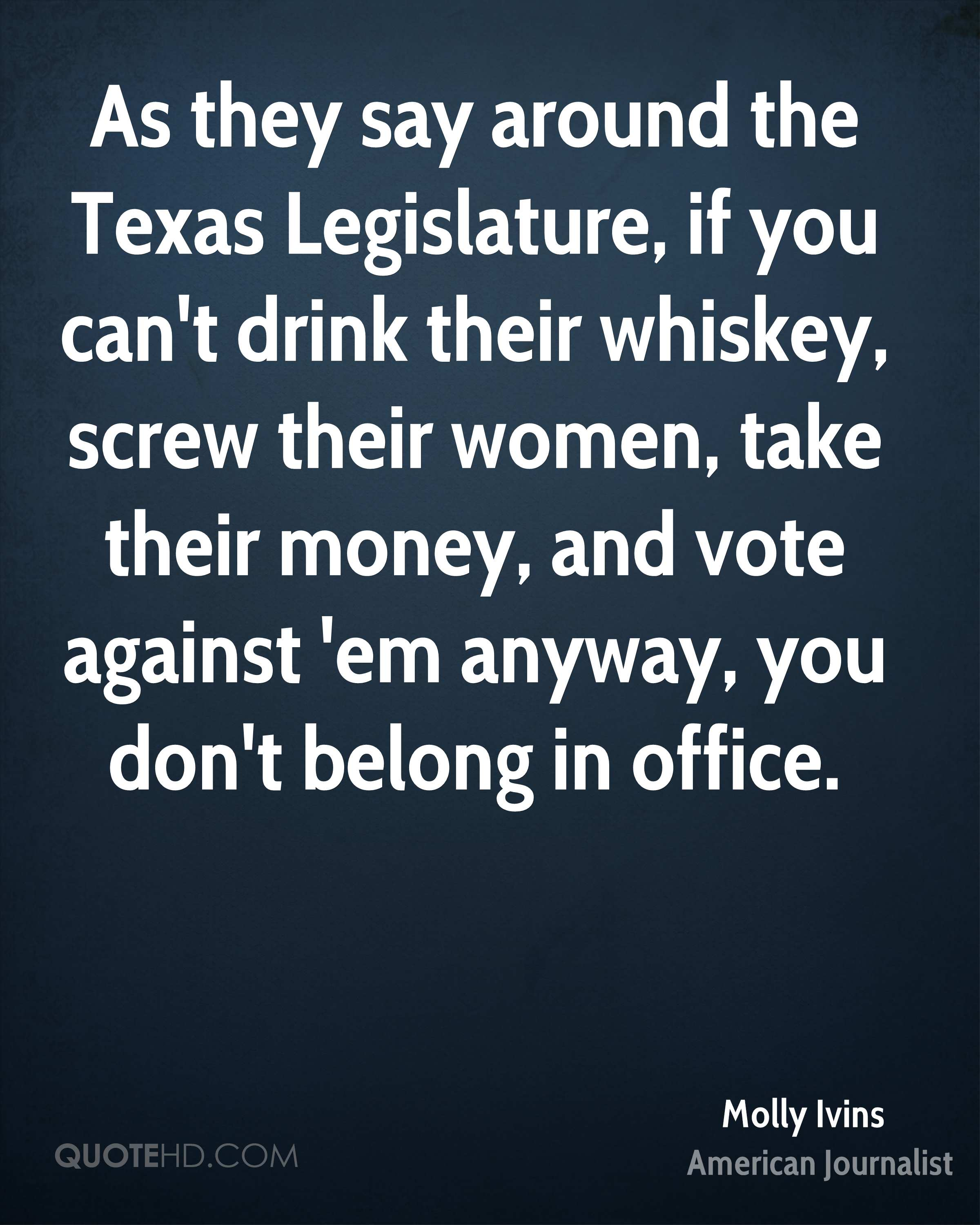 As they say around the Texas Legislature, if you can't drink their whiskey, screw their women, take their money, and vote against 'em anyway, you don't belong in office.