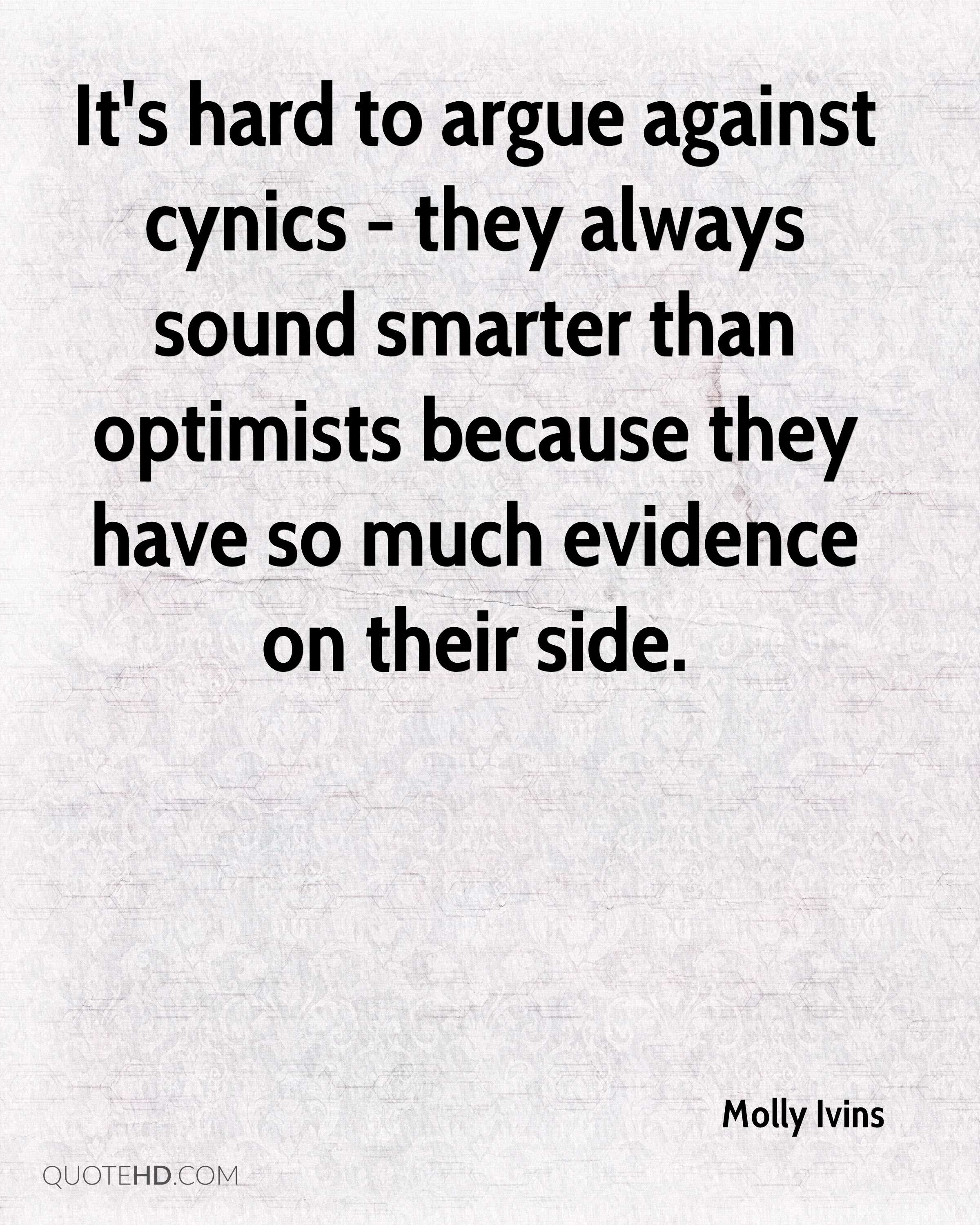 It's hard to argue against cynics - they always sound smarter than optimists because they have so much evidence on their side.