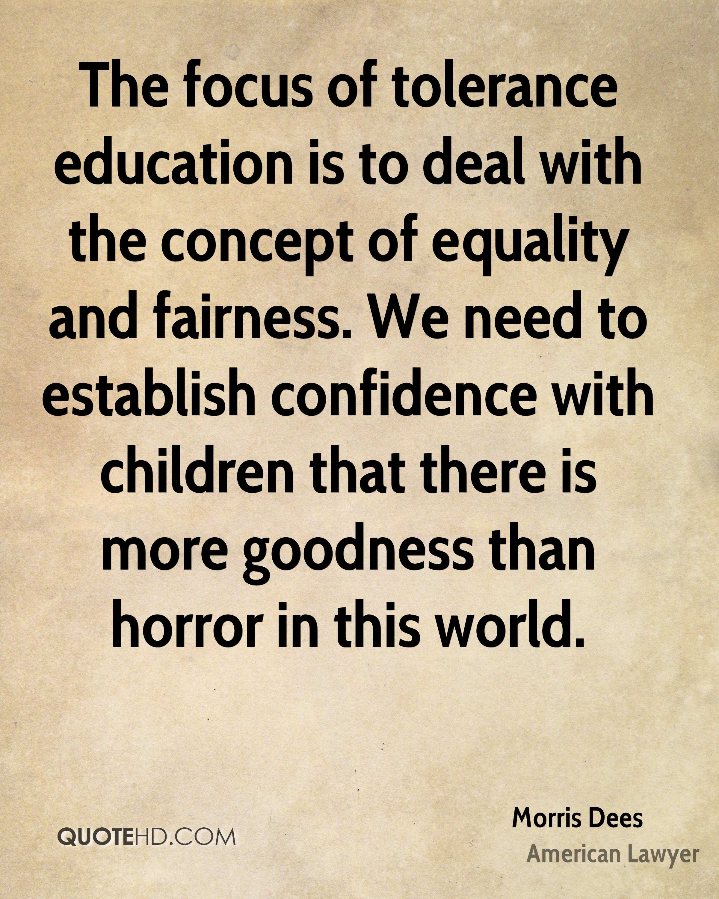 The focus of tolerance education is to deal with the concept of equality and fairness. We need to establish confidence with children that there is more goodness than horror in this world.