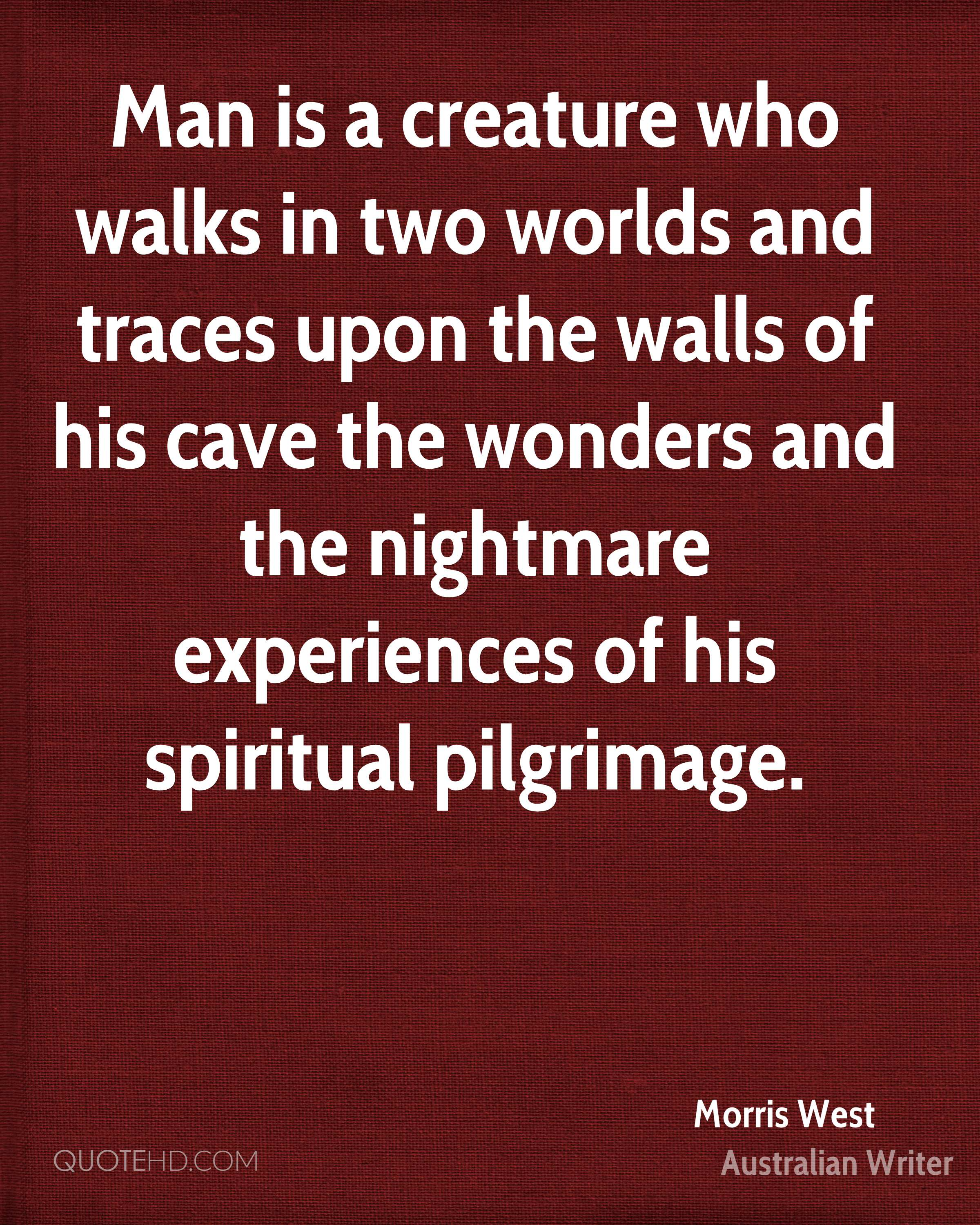 Man is a creature who walks in two worlds and traces upon the walls of his cave the wonders and the nightmare experiences of his spiritual pilgrimage.