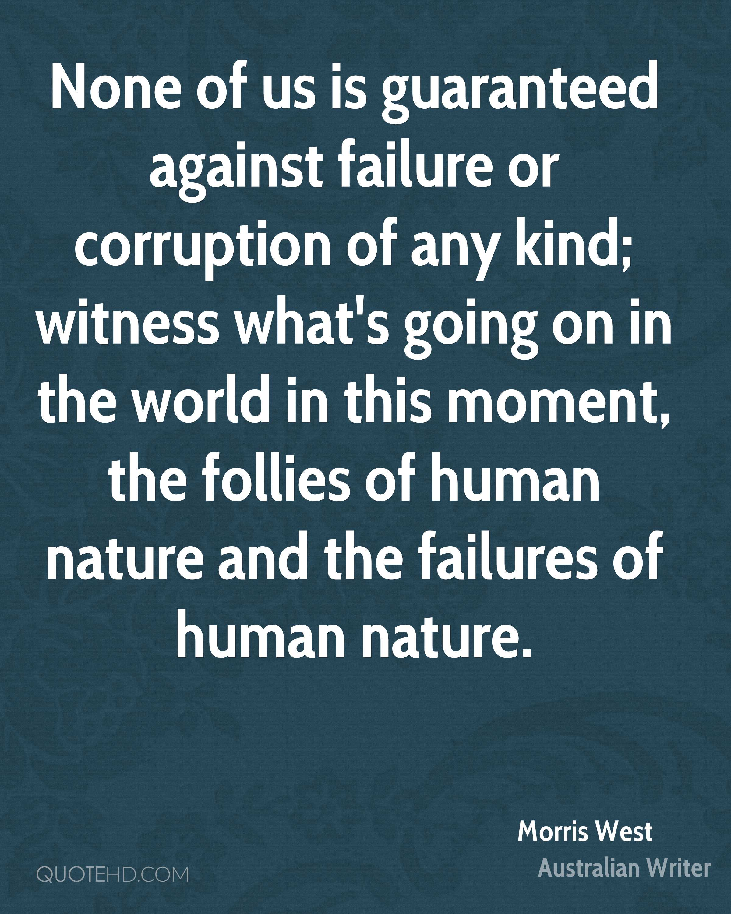 None of us is guaranteed against failure or corruption of any kind; witness what's going on in the world in this moment, the follies of human nature and the failures of human nature.