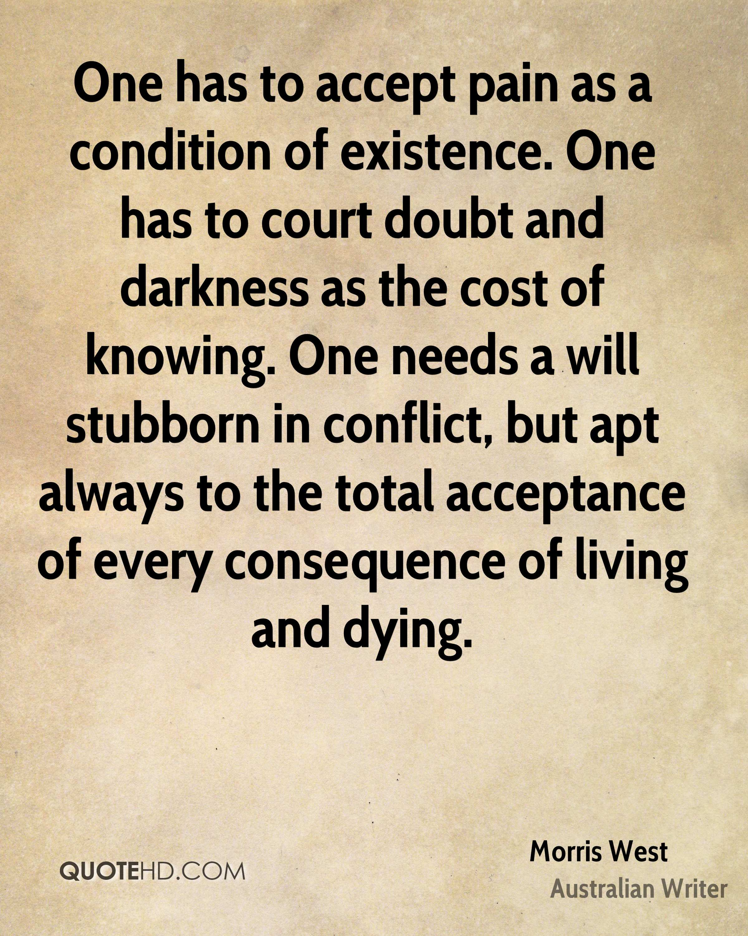 One has to accept pain as a condition of existence. One has to court doubt and darkness as the cost of knowing. One needs a will stubborn in conflict, but apt always to the total acceptance of every consequence of living and dying.