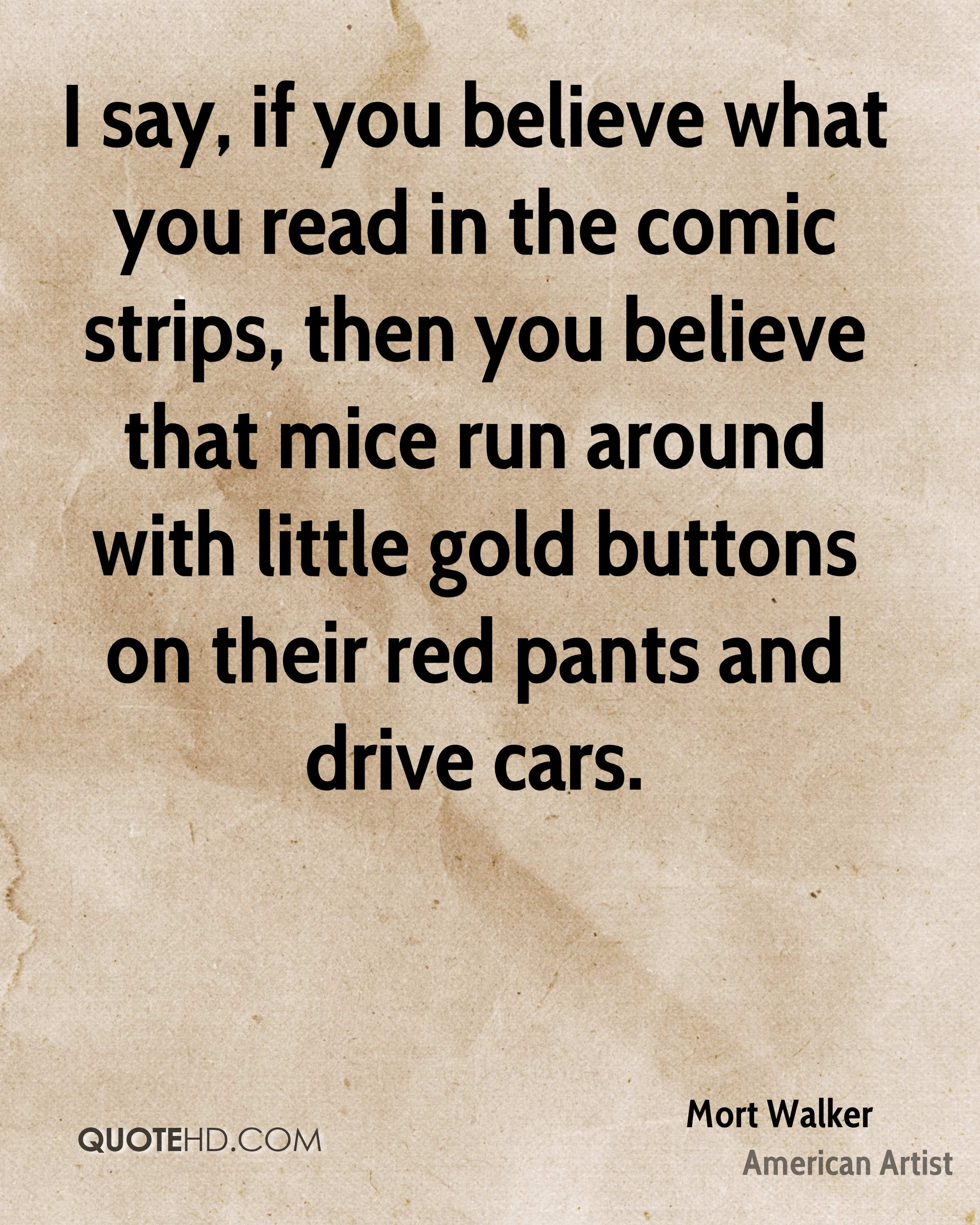 I say, if you believe what you read in the comic strips, then you believe that mice run around with little gold buttons on their red pants and drive cars.