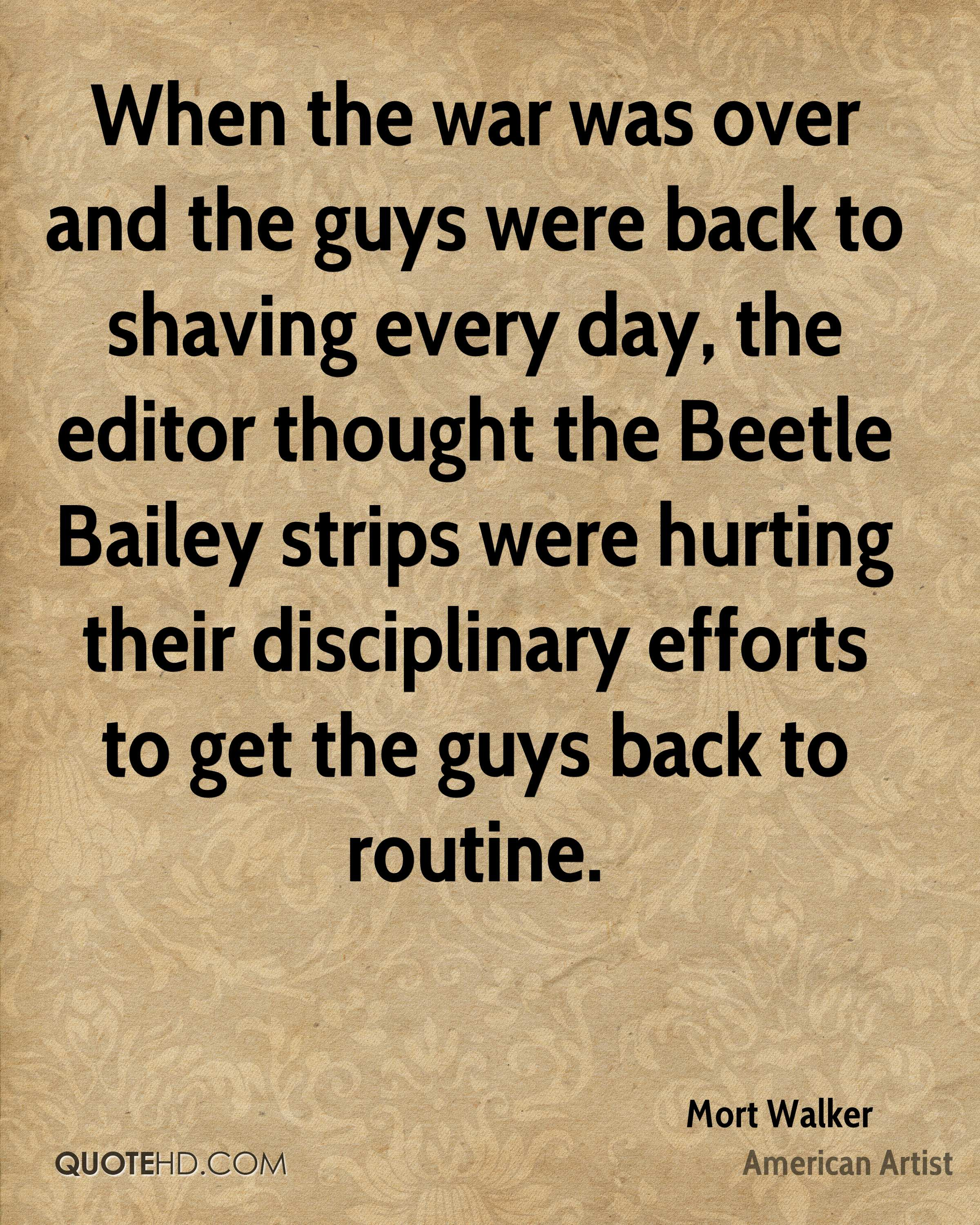 When the war was over and the guys were back to shaving every day, the editor thought the Beetle Bailey strips were hurting their disciplinary efforts to get the guys back to routine.
