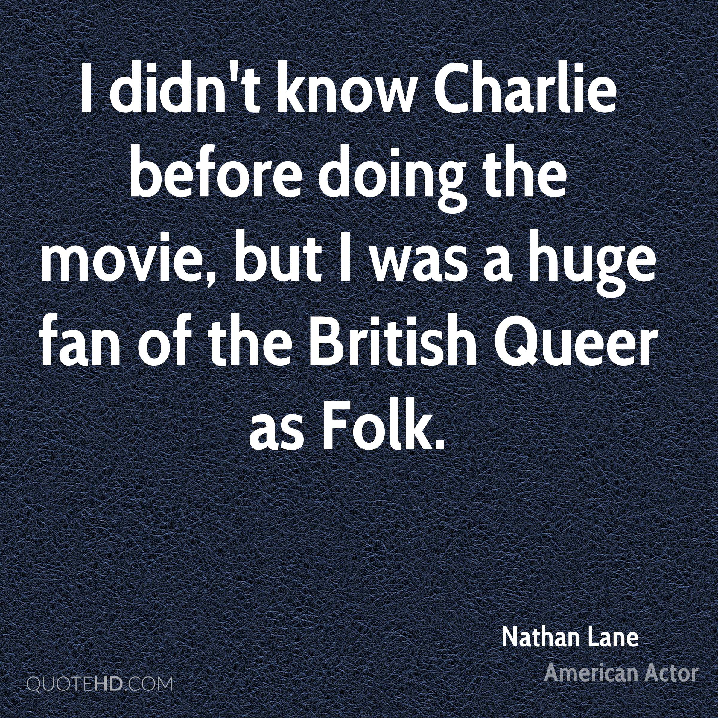 I didn't know Charlie before doing the movie, but I was a huge fan of the British Queer as Folk.