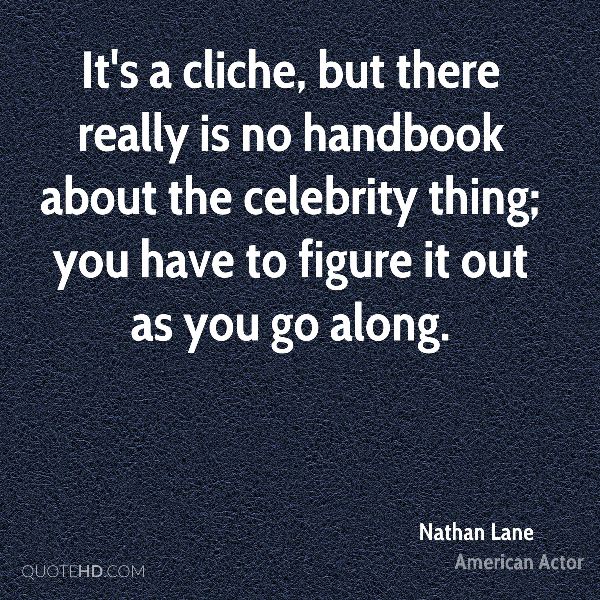 It's a cliche, but there really is no handbook about the celebrity thing; you have to figure it out as you go along.