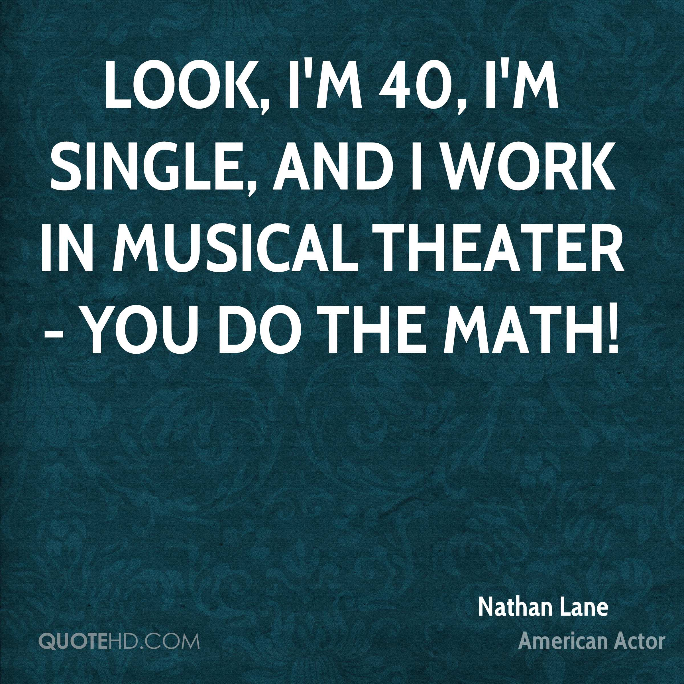 Look, I'm 40, I'm single, and I work in musical theater - you do the math!