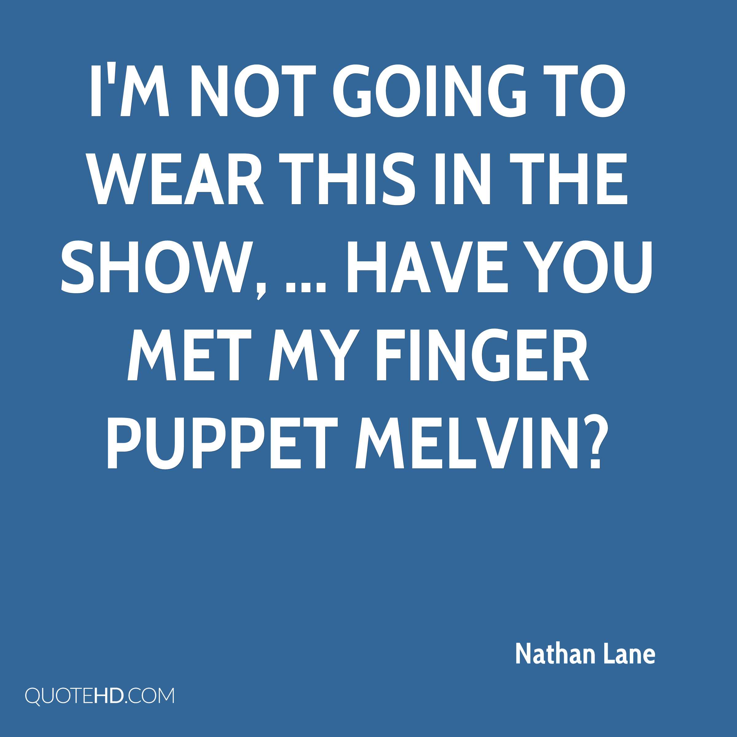 I'm not going to wear this in the show, ... Have you met my finger puppet Melvin?