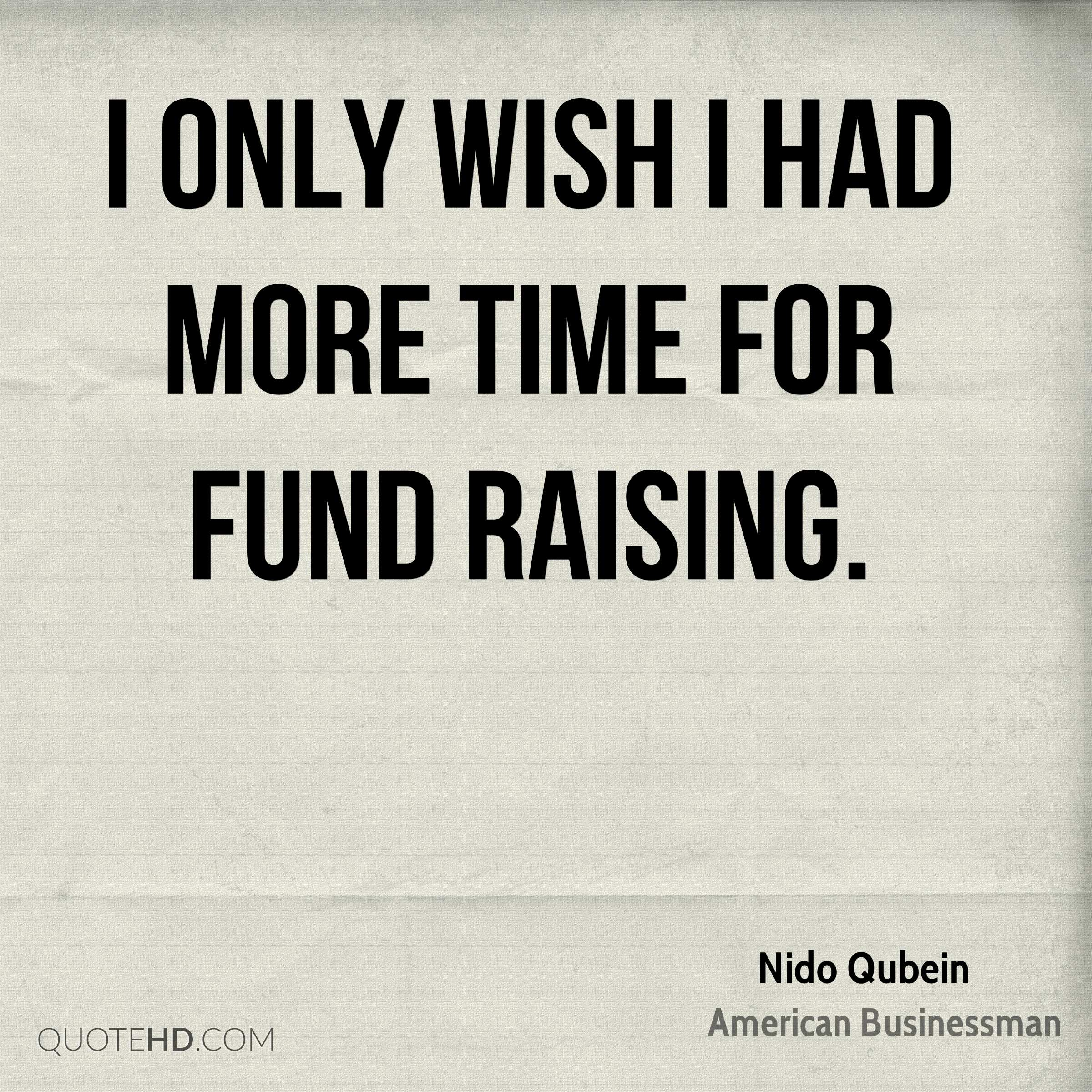 I only wish I had more time for fund raising.