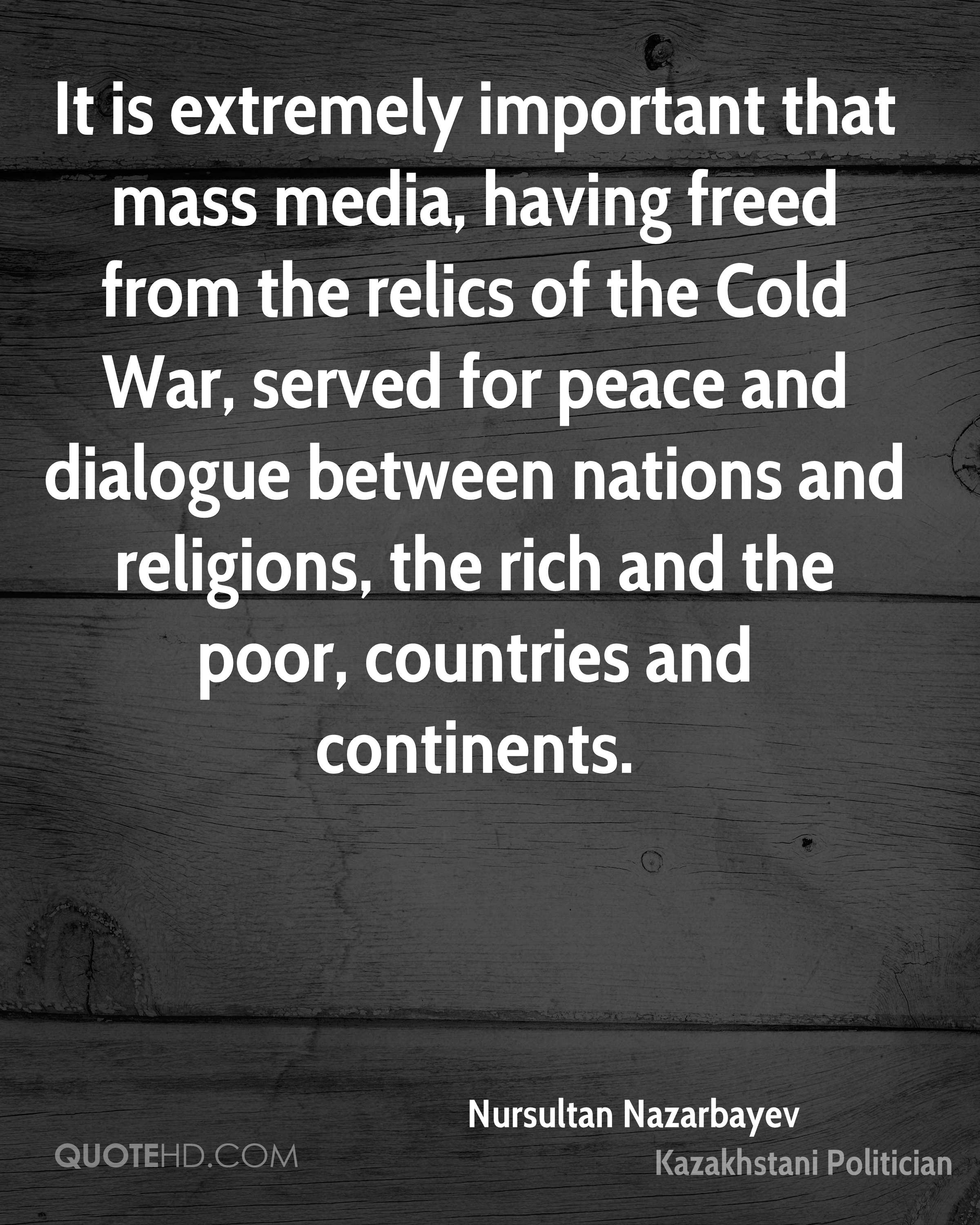 It is extremely important that mass media, having freed from the relics of the Cold War, served for peace and dialogue between nations and religions, the rich and the poor, countries and continents.