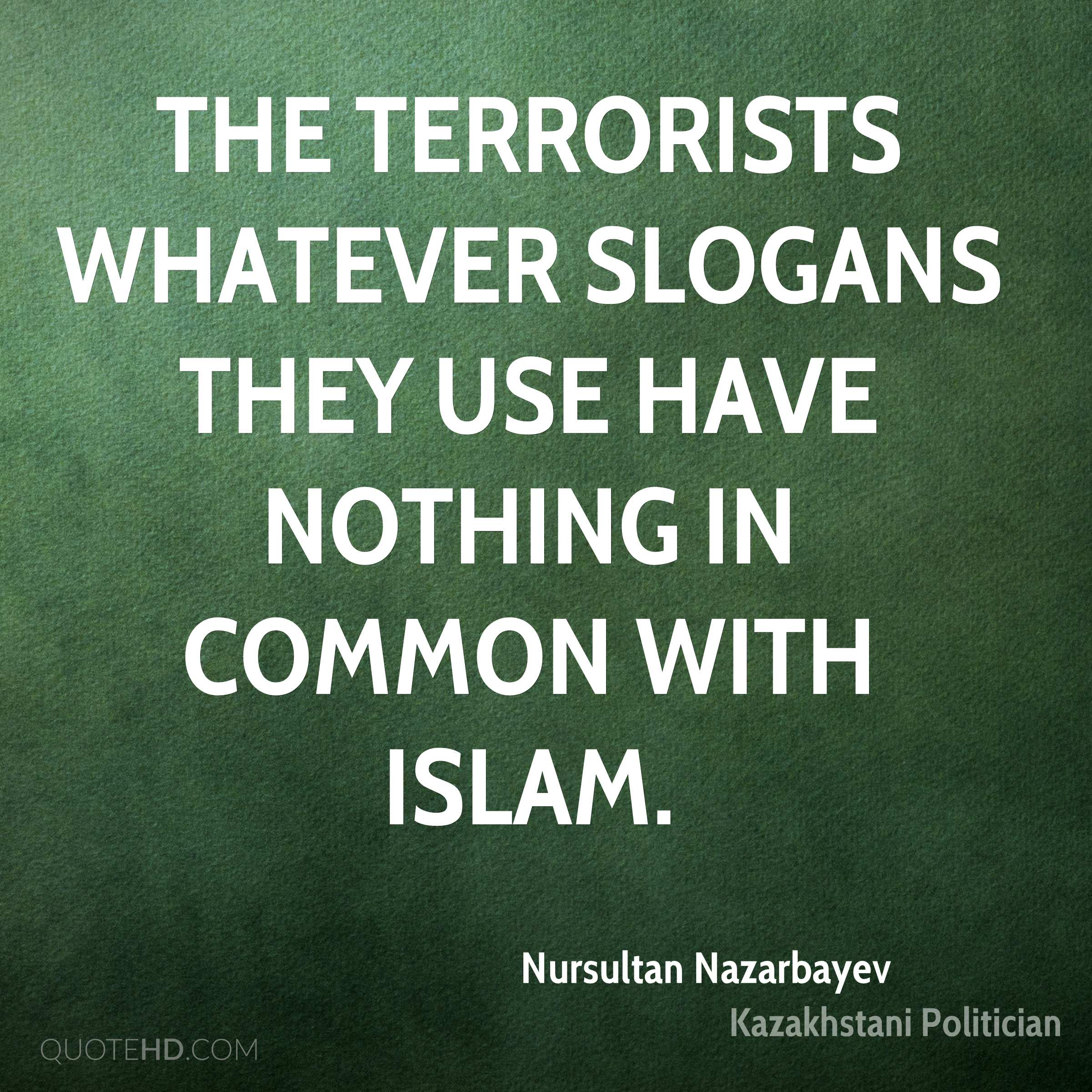 The terrorists whatever slogans they use have nothing in common with Islam.