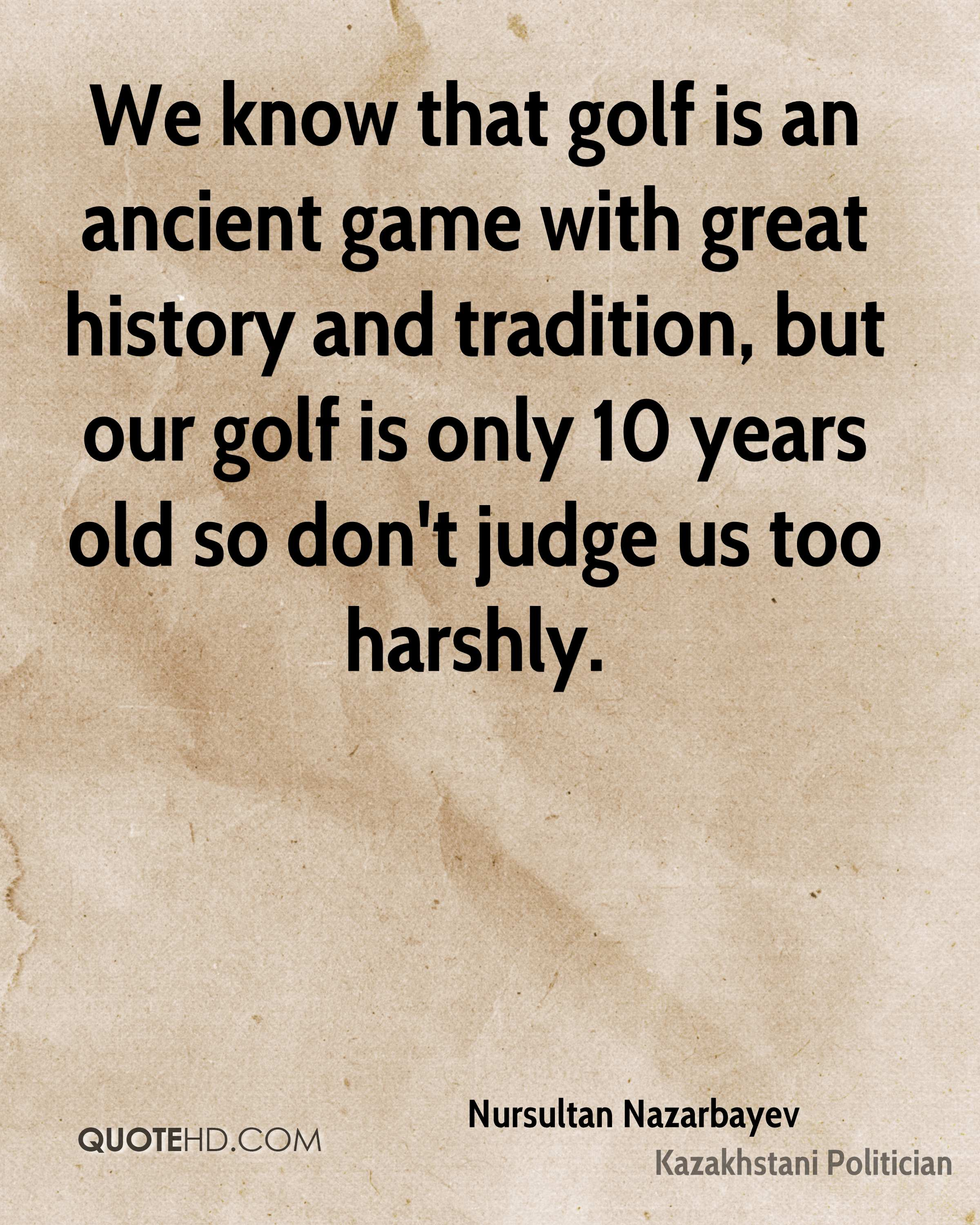 We know that golf is an ancient game with great history and tradition, but our golf is only 10 years old so don't judge us too harshly.