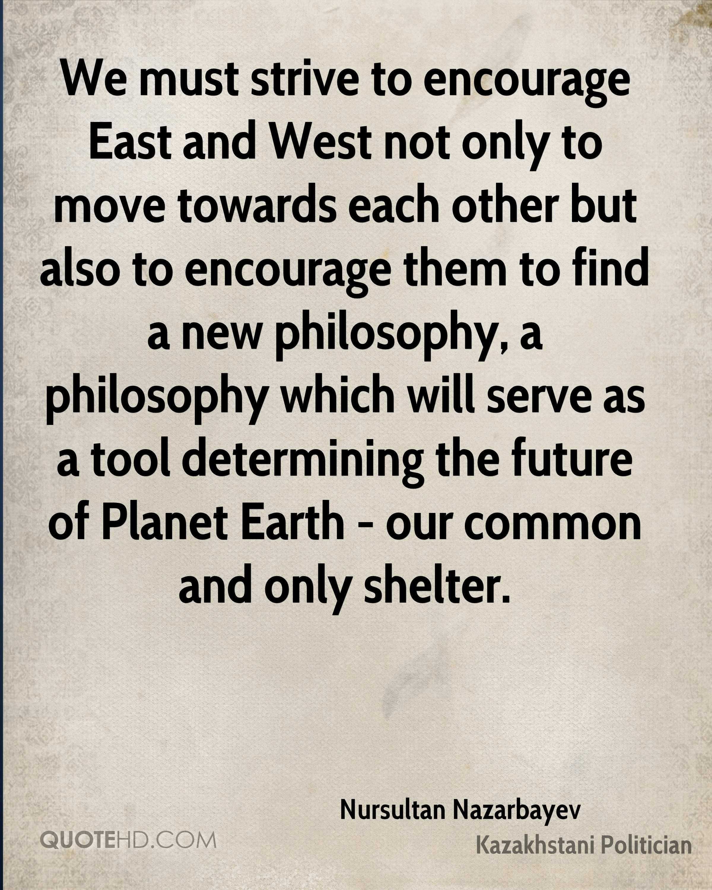 We must strive to encourage East and West not only to move towards each other but also to encourage them to find a new philosophy, a philosophy which will serve as a tool determining the future of Planet Earth - our common and only shelter.