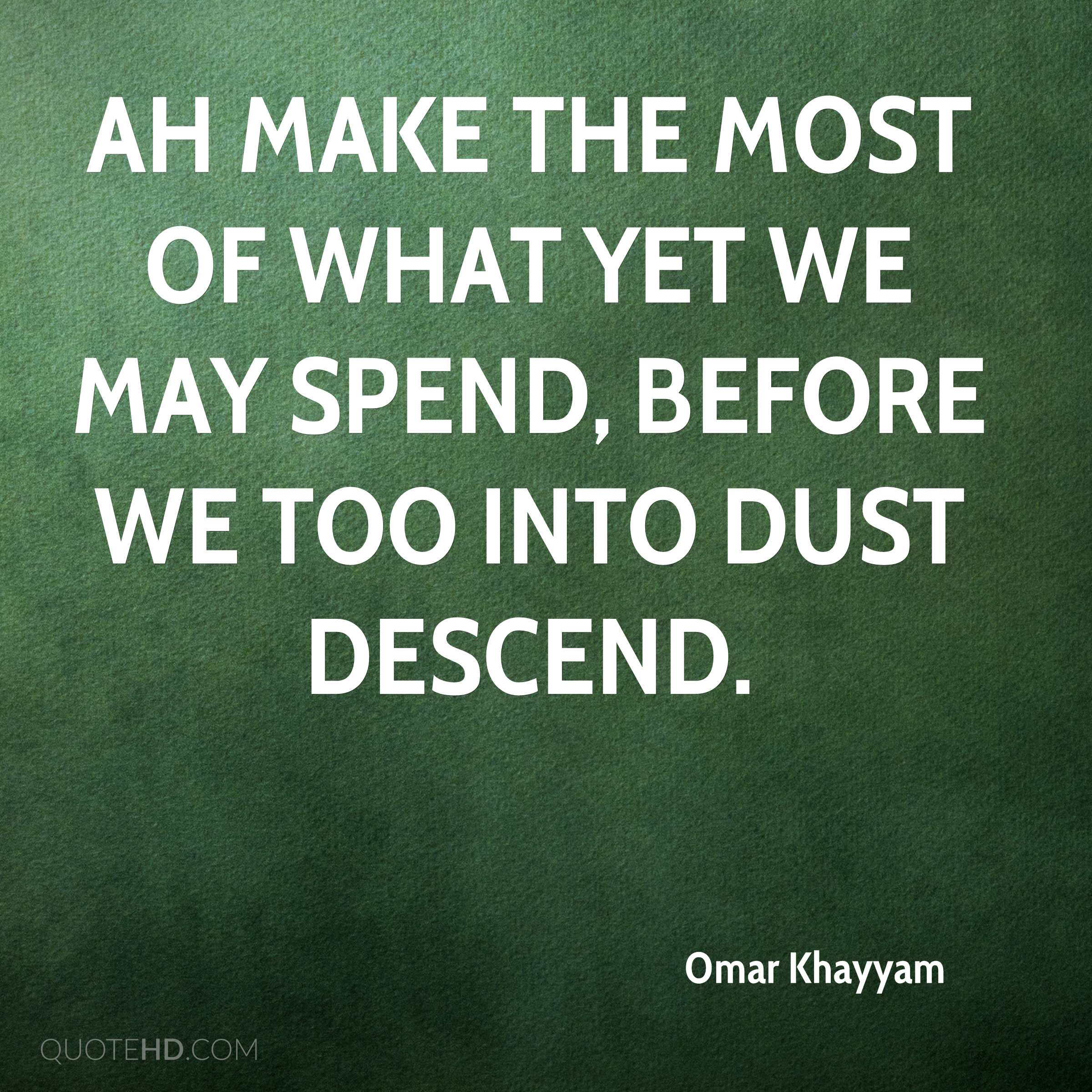 Ah make the most of what yet we may spend, Before we too into dust descend.