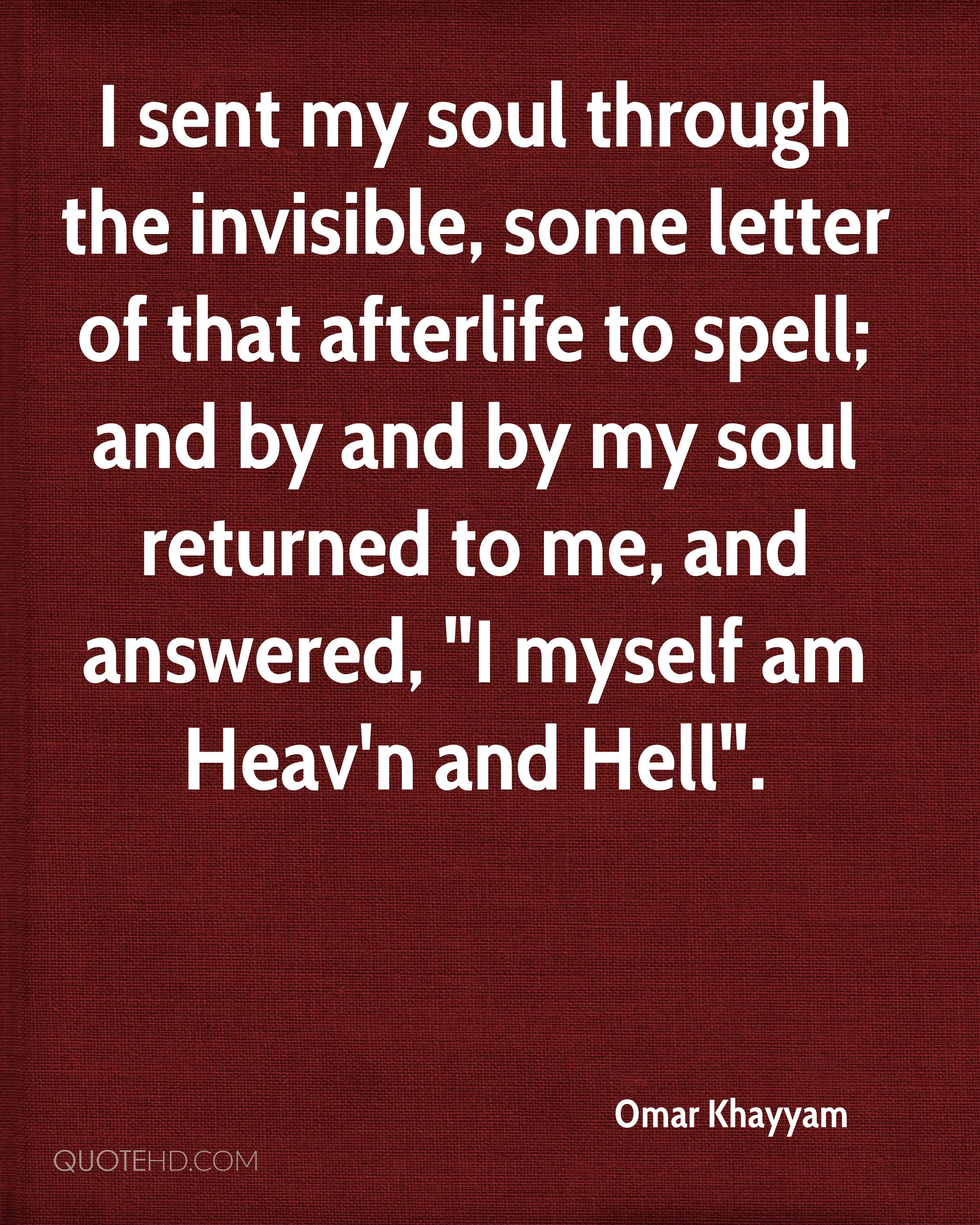 """I sent my soul through the invisible, some letter of that afterlife to spell; and by and by my soul returned to me, and answered, """"I myself am Heav'n and Hell""""."""